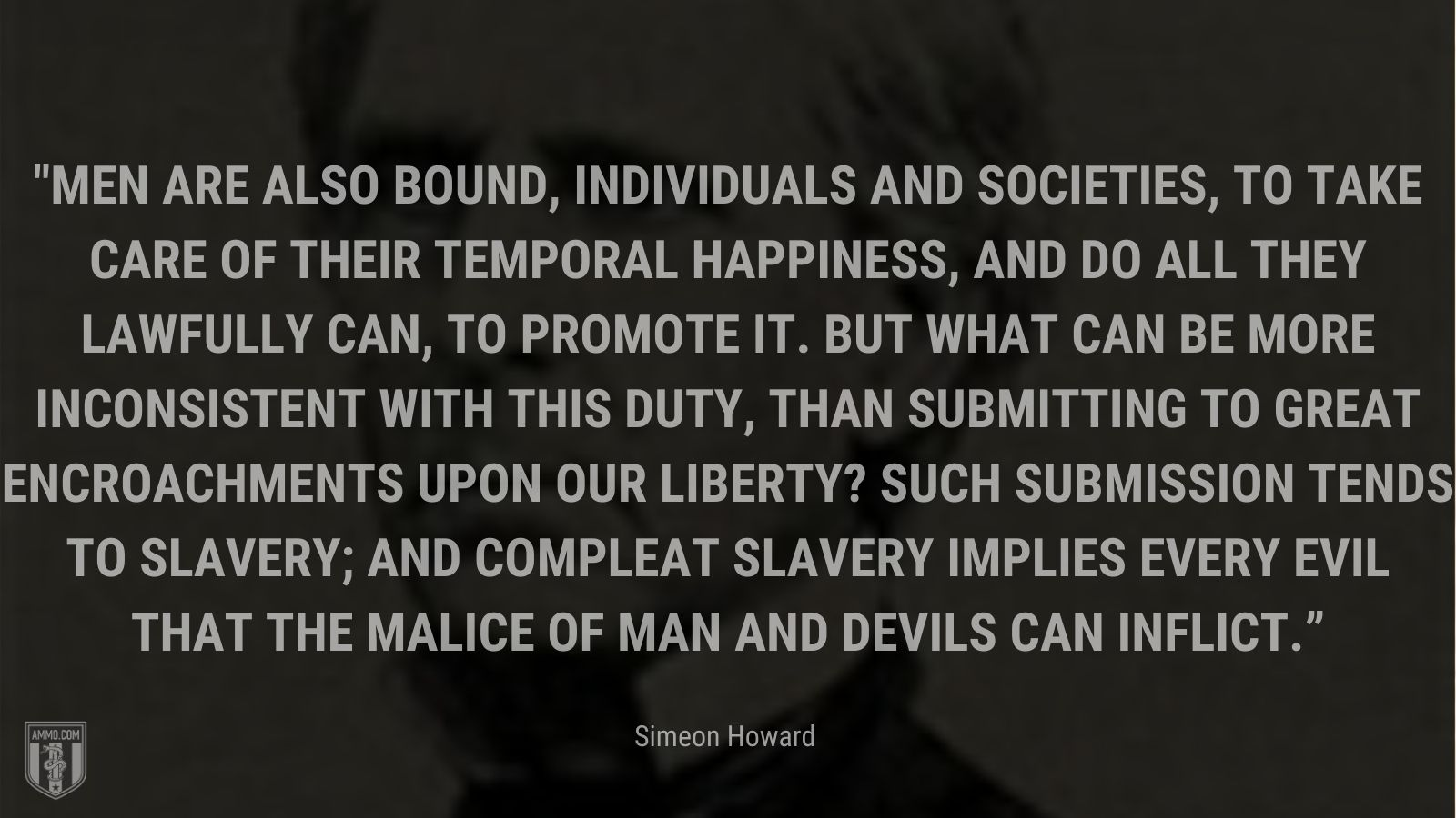 """""""Men are also bound, individuals and societies, to take care of their temporal happiness, and do all they lawfully can, to promote it. But what can be more inconsistent with this duty, than submitting to great encroachments upon our liberty? Such submission tends to slavery; and compleat slavery implies every evil that the malice of man and devils can inflict."""" - Simeon Howard"""