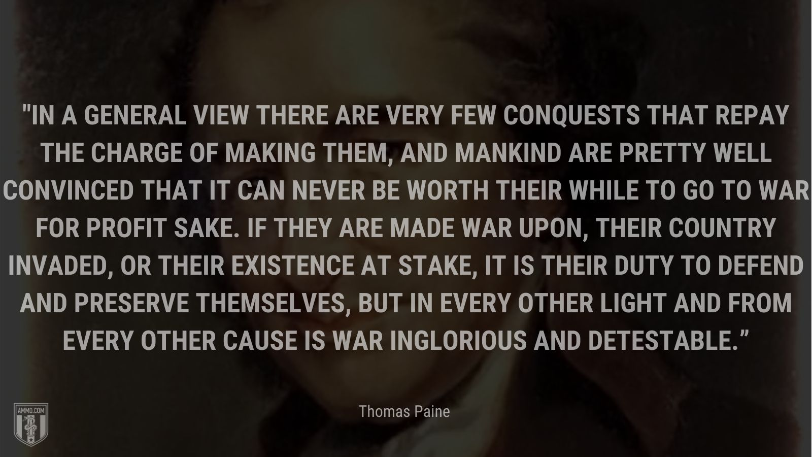 """""""In a general view there are very few conquests that repay the charge of making them, and mankind are pretty well convinced that it can never be worth their while to go to war for profit sake. If they are made war upon, their country invaded, or their existence at stake, it is their duty to defend and preserve themselves, but in every other light and from every other cause is war inglorious and detestable."""" - Thomas Paine"""