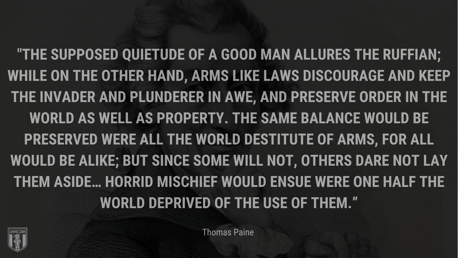 """""""The supposed quietude of a good man allures the ruffian; while on the other hand, arms like laws discourage and keep the invader and plunderer in awe, and preserve order in the world as well as property. The same balance would be preserved were all the world destitute of arms, for all would be alike; but since some will not, others dare not lay them aside… Horrid mischief would ensue were one half the world deprived of the use of them."""" - Thomas Paine"""