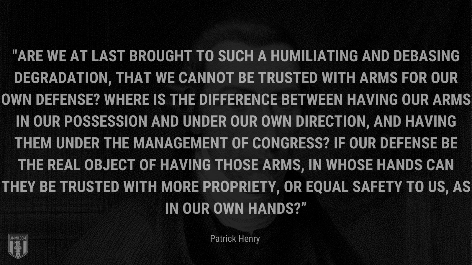 """""""Are we at last brought to such a humiliating and debasing degradation, that we cannot be trusted with arms for our own defense? Where is the difference between having our arms in our possession and under our own direction, and having them under the management of Congress? If our defense be the real object of having those arms, in whose hands can they be trusted with more propriety, or equal safety to us, as in our own hands?"""" - Patrick Henry"""