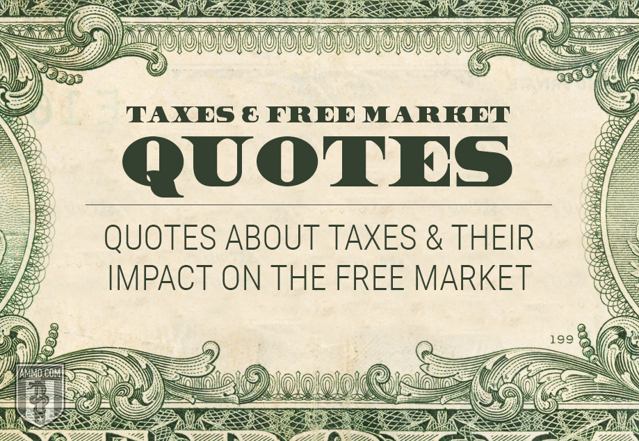 Taxes and Free Markets: Quotes on the Philosophies of Taxation and How it Destroys the Free Market