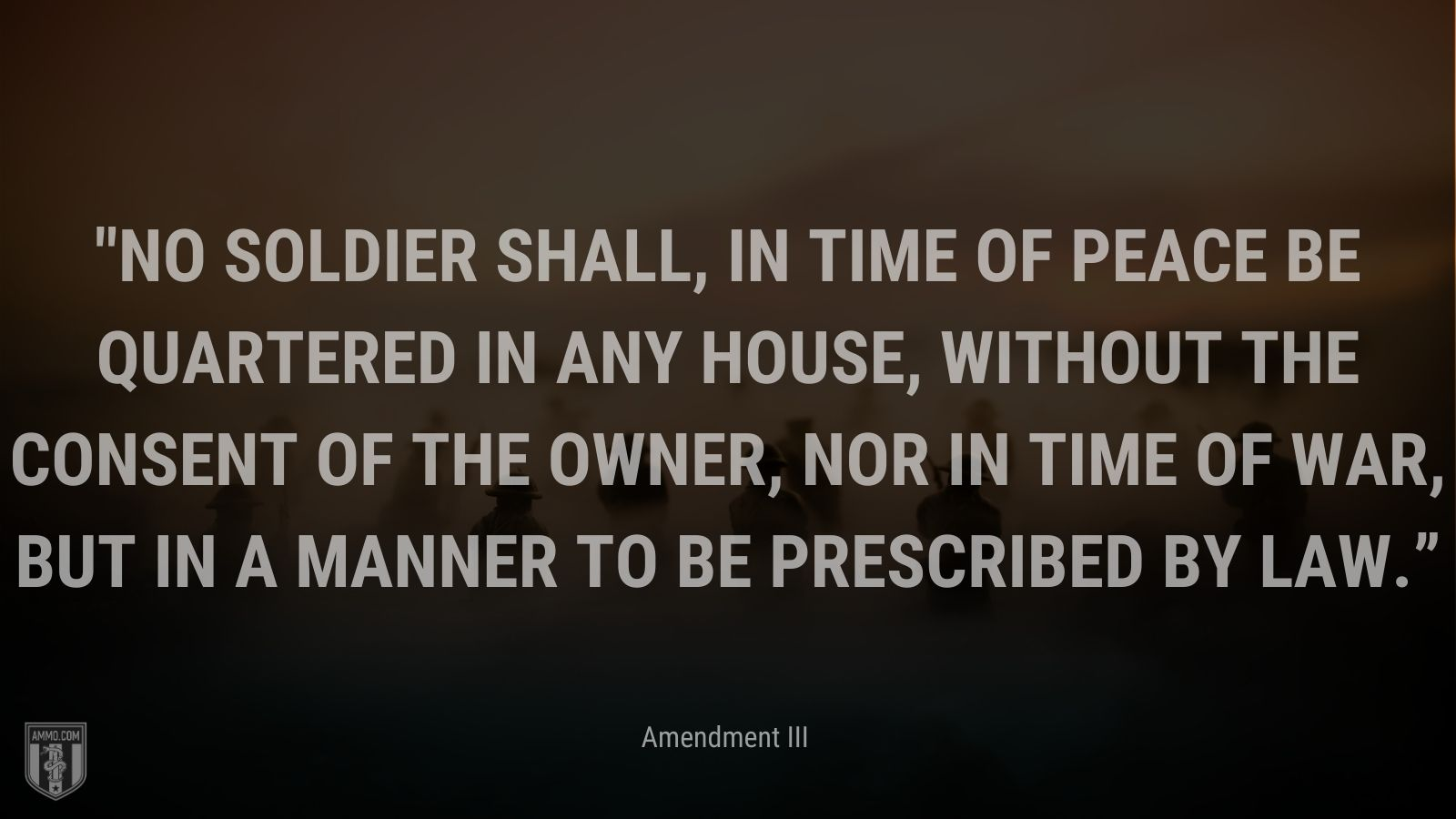 """""""No Soldier shall, in time of peace be quartered in any house, without the consent of the Owner, nor in time of war, but in a manner to be prescribed by law."""" - Amendment III"""