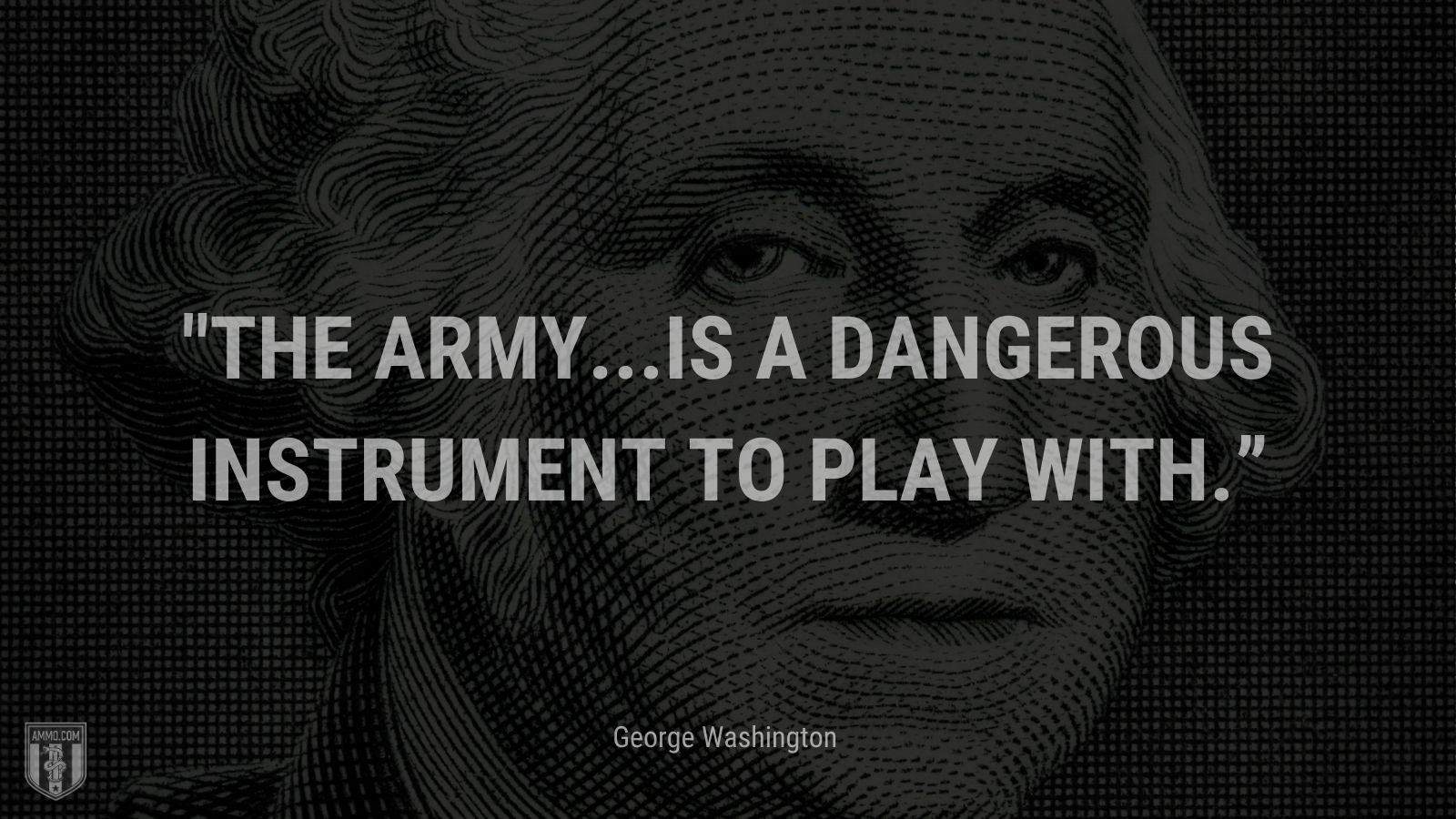 """""""The army...is a dangerous instrument to play with."""" - George Washington"""