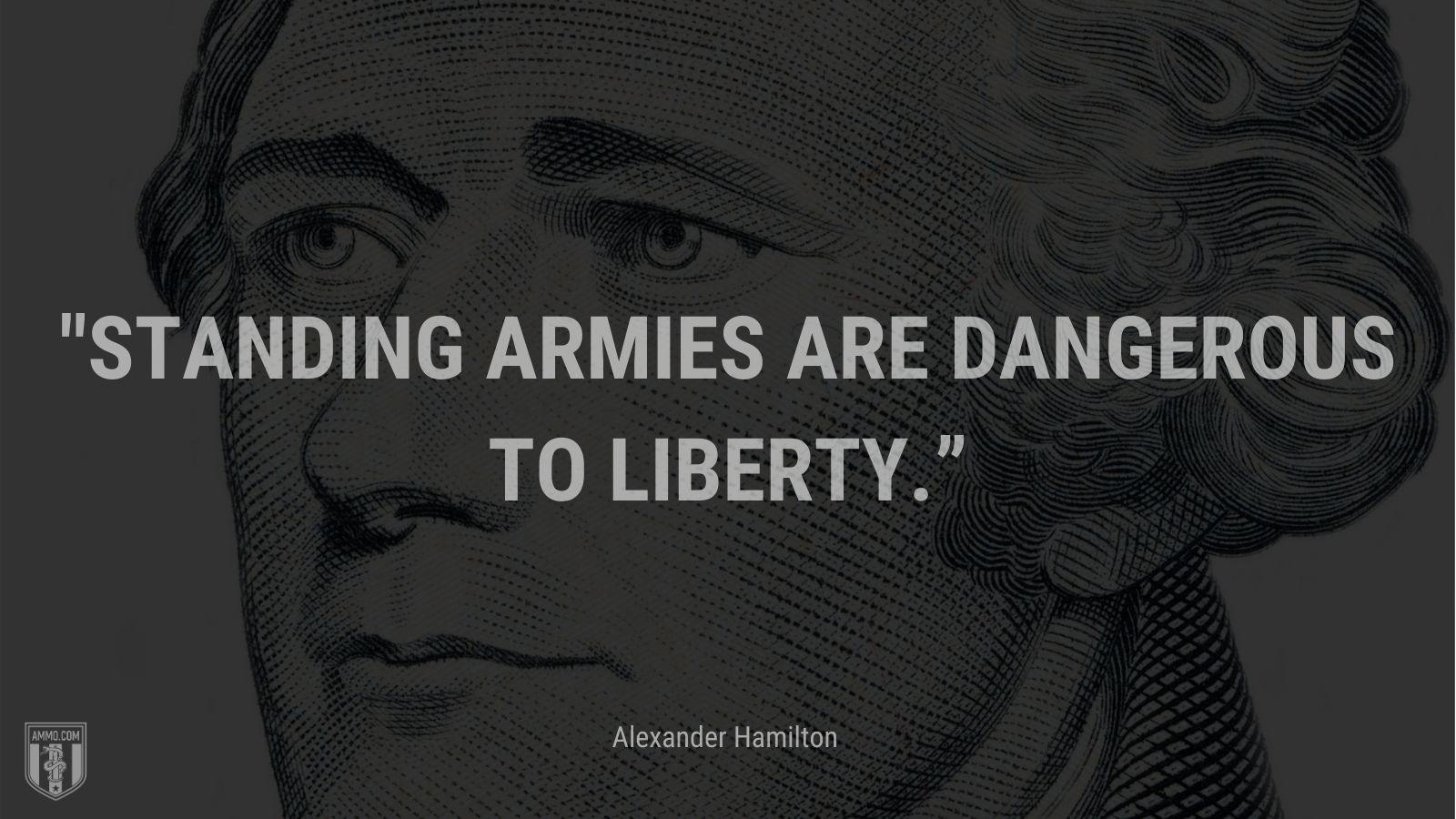 """Standing armies are dangerous to liberty."" - Alexander Hamilton"