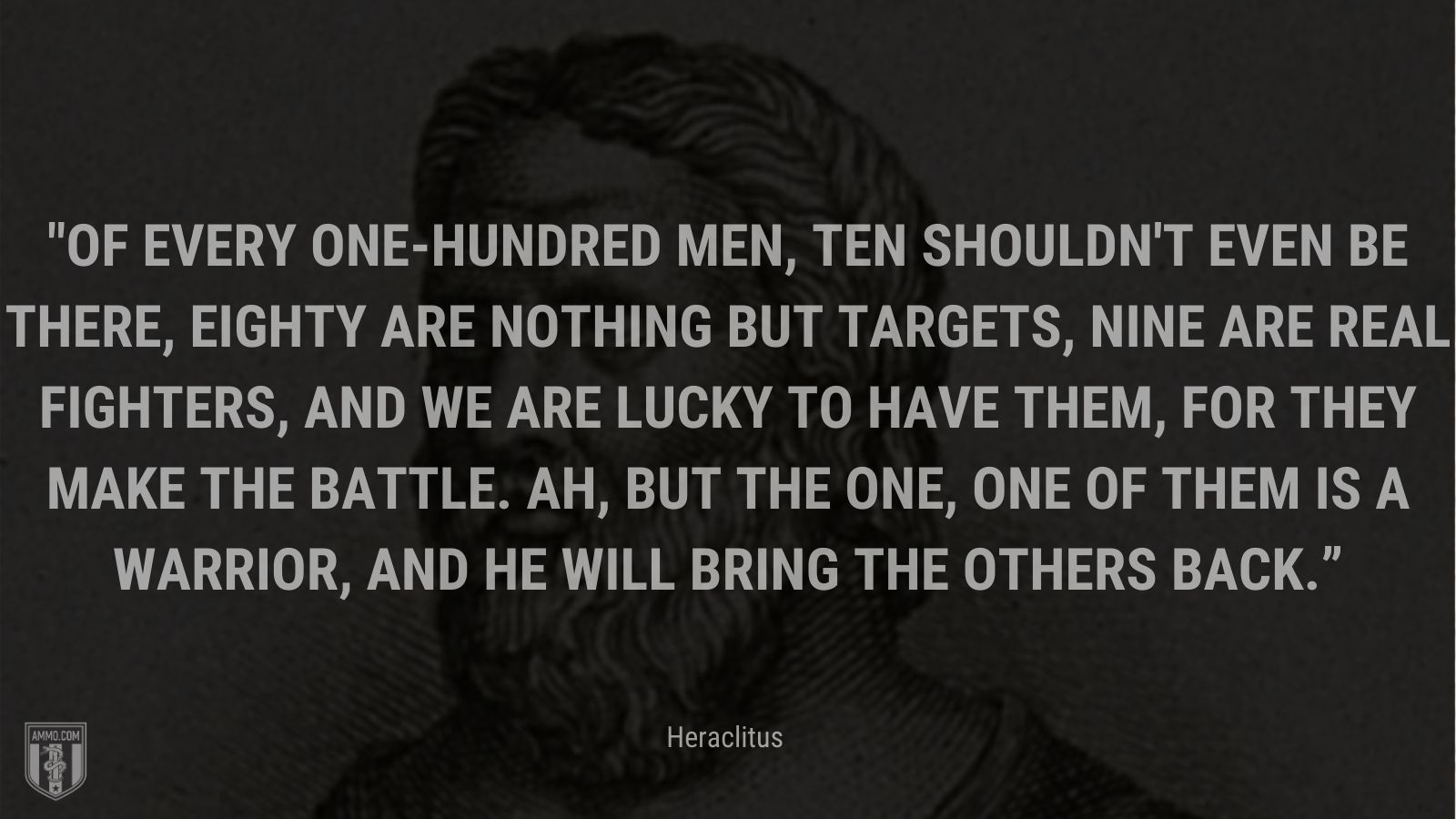 """""""Of every one-hundred men, ten shouldn't even be there, eighty are nothing but targets, nine are real fighters, and we are lucky to have them, for they make the battle. Ah, but the one, one of them is a warrior, and he will bring the others back."""" - Heraclitus"""