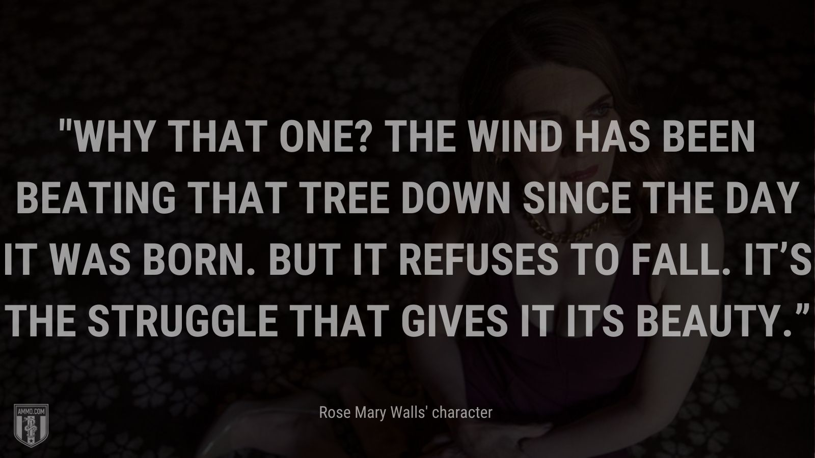"""""""Why that one? The wind has been beating that tree down since the day it was born. But it refuses to fall. It's the struggle that gives it its beauty."""" - Rose Mary Walls' character when replying to her daughter about why she chose to paint a certain tree standing tall in the desert, The Glass Castle"""