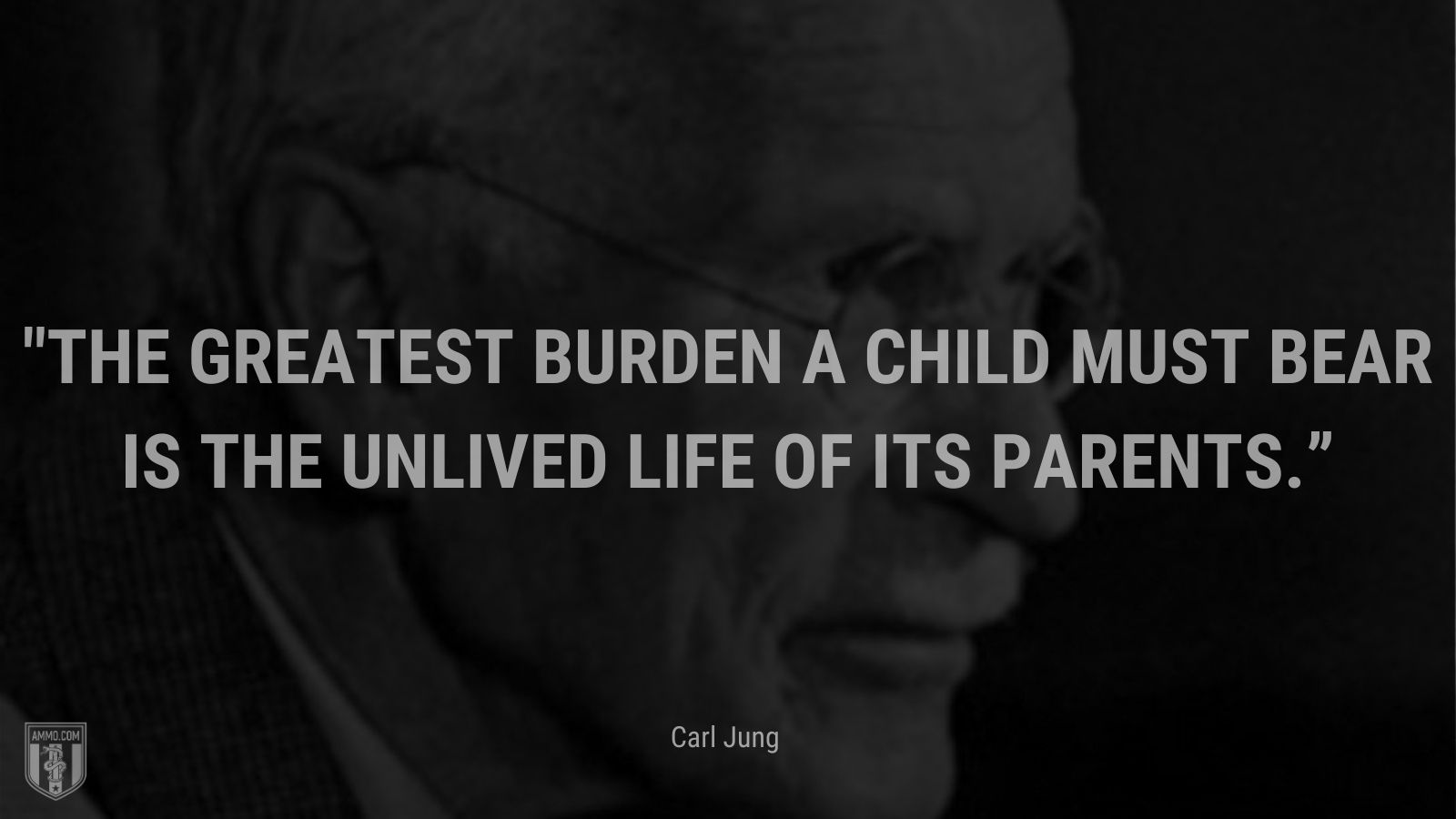 """""""The greatest burden a child must bear is the unlived life of its parents."""" - Carl Jung"""