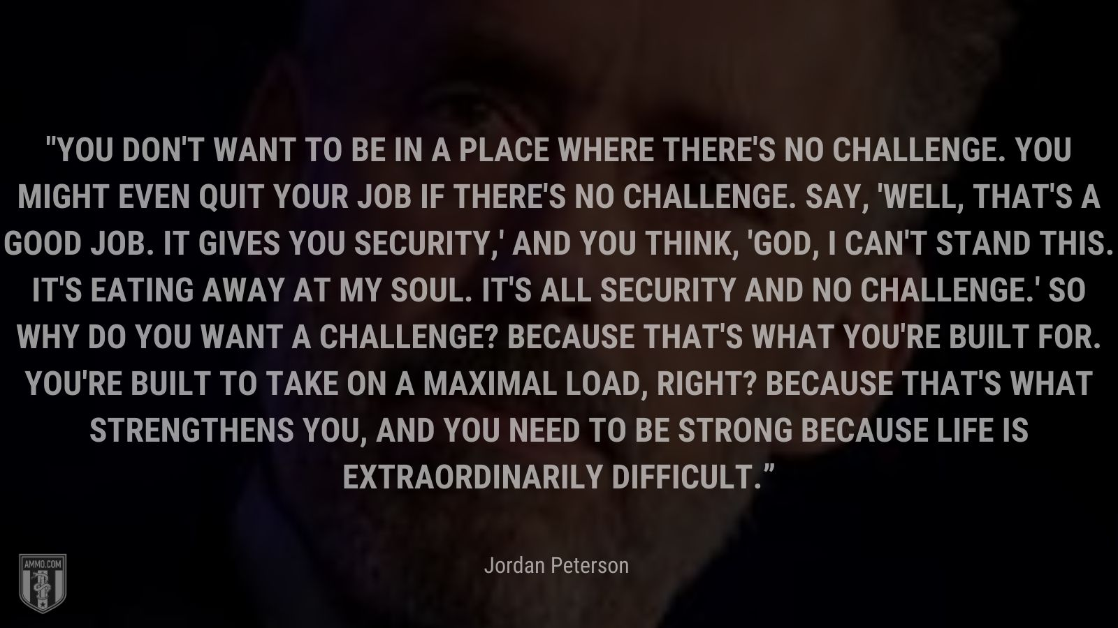"""""""You don't want to be in a place where there's no challenge. You might even quit your job if there's no challenge. Say, 'Well, that's a good job. It gives you security,' and you think, 'God, I can't stand this. It's eating away at my soul. It's all security and no challenge.' So why do you want a challenge? Because that's what you're built for.  You're built to take on a maximal load, right? Because that's what strengthens you, and you need to be strong because life is extraordinarily difficult."""" - Jordan Peterson"""