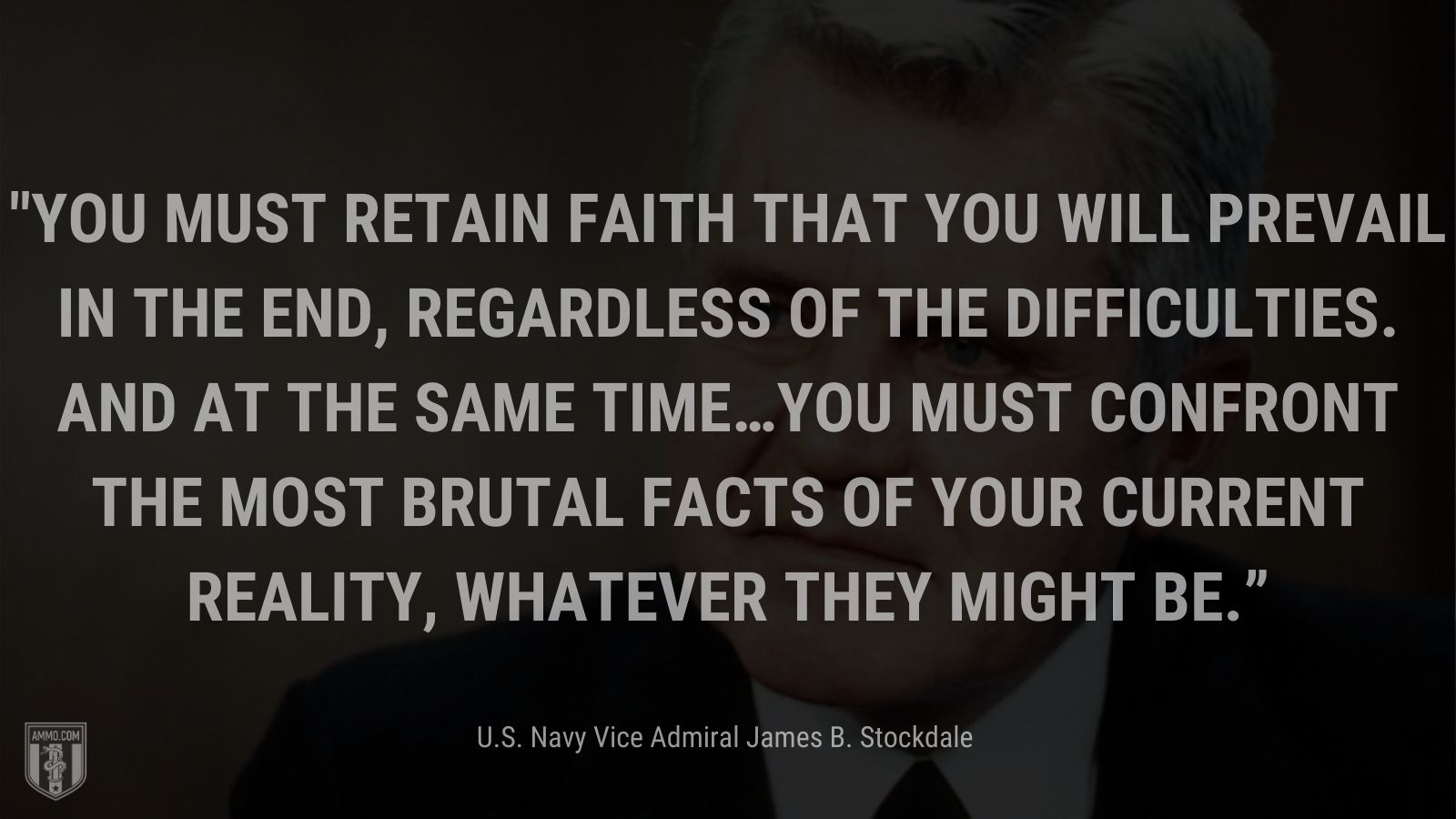 """""""You must retain faith that you will prevail in the end, regardless of the difficulties.AND at the same time…You must confront the most brutal facts of your current reality, whatever they might be."""" - U.S. Navy Vice Admiral James B. Stockdale"""