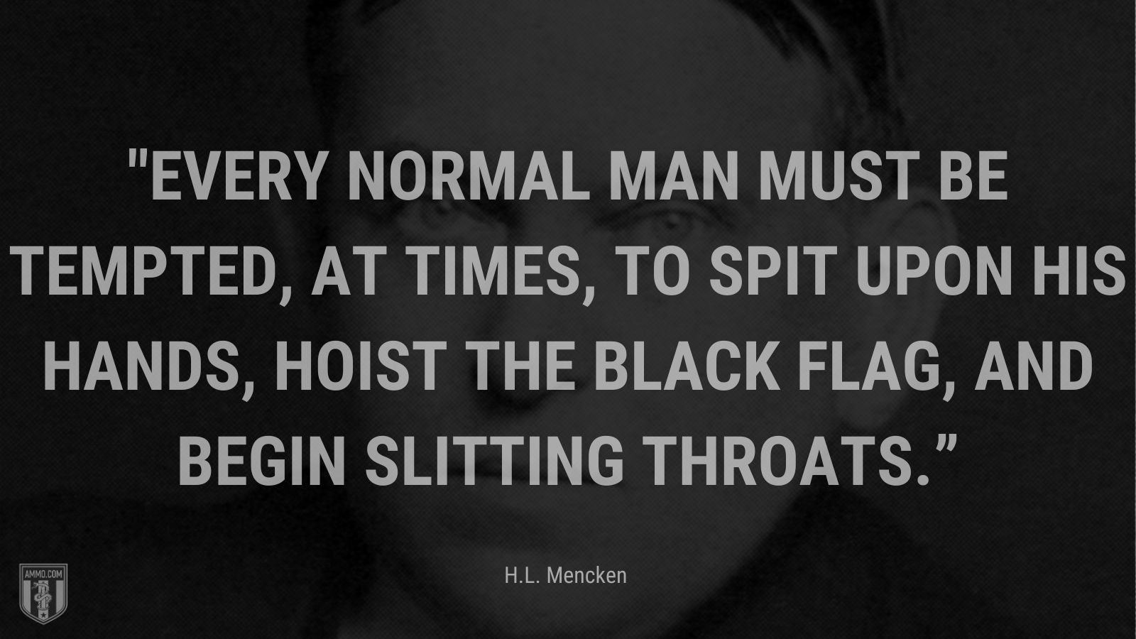 """""""Every normal man must be tempted, at times, to spit upon his hands, hoist the black flag, and begin slitting throats."""" - H.L. Mencken, Prejudices, First Series"""