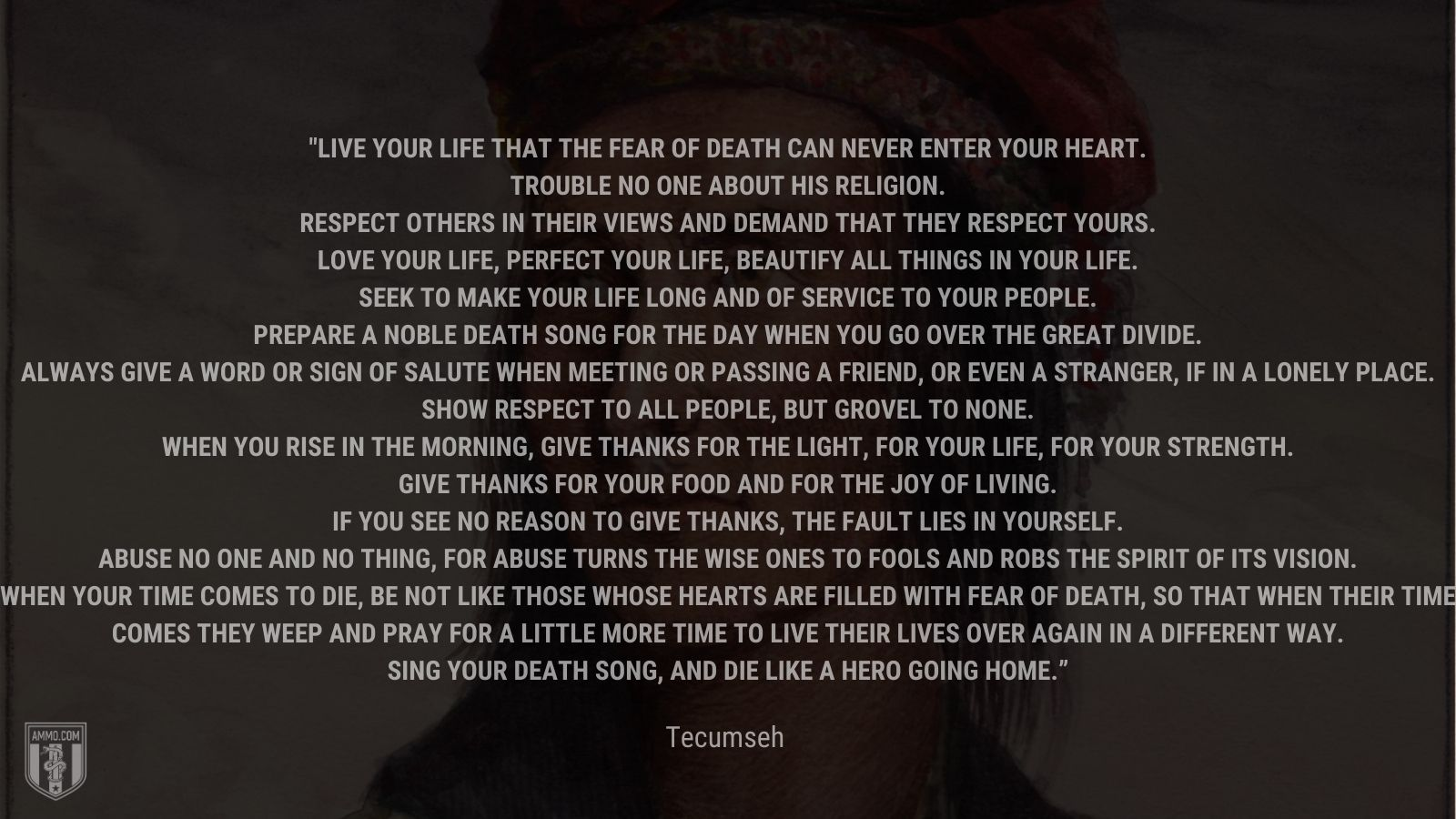 """""""Live your life that the fear of death can never enter your heart.Trouble no one about his religion. Respect others in their views and demand that they respect yours.Love your life, perfect your life, beautify all things in your life. Seek to make your life long and of service to your people. Prepare a noble death song for the day when you go over the great divide. Always give a word or sign of salute when meeting or passing a friend, or even a stranger, if in a lonely place.Show respect to all people, but grovel to none. When you rise in the morning, give thanks for the light, for your life, for your strength. Give thanks for your food and for the joy of living. If you see no reason to give thanks, the fault lies in yourself. Abuse no one and no thing, for abuse turns the wise ones to fools and robs the spirit of its visioWhen your time comes to die, be not like those whose hearts are filled with fear of death, so that when their time comes they weep and pray for a little more time to live their lives over again in a different way. Sing your death song, and die like a hero going home."""" - Tecumseh"""