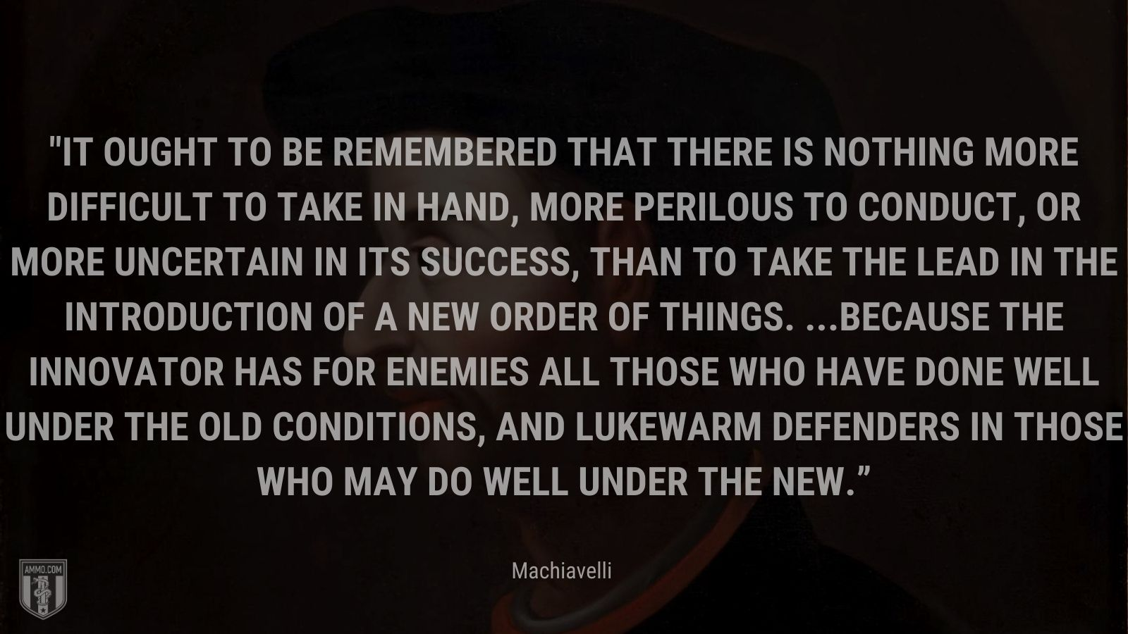 """""""It ought to be remembered that there is nothing more difficult to take in hand, more perilous to conduct, or more uncertain in its success, than to take the lead in the introduction of a new order of things. ...Because the innovator has for enemies all those who have done well under the old conditions, and lukewarm defenders in those who may do well under the new."""" - Machiavelli"""