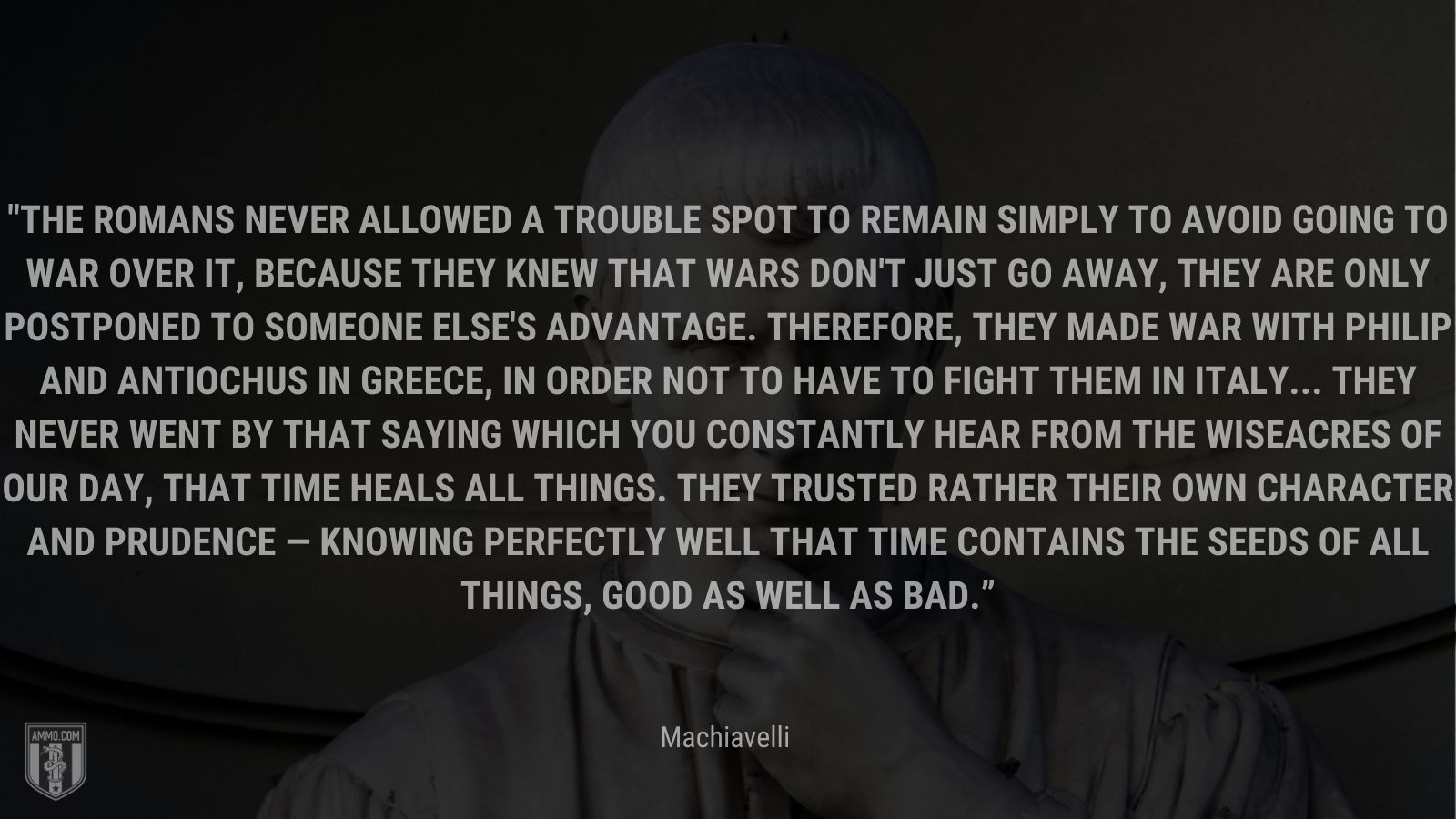 """""""The Romans never allowed a trouble spot to remain simply to avoid going to war over it, because they knew that wars don't just go away, they are only postponed to someone else's advantage. Therefore, they made war with Philip and Antiochus in Greece, in order not to have to fight them in Italy... They never went by that saying which you constantly hear from the wiseacres of our day, that time heals all things. They trusted rather their own character and prudence — knowing perfectly well that time contains the seeds of all things, good as well as bad."""" - Machiavelli"""