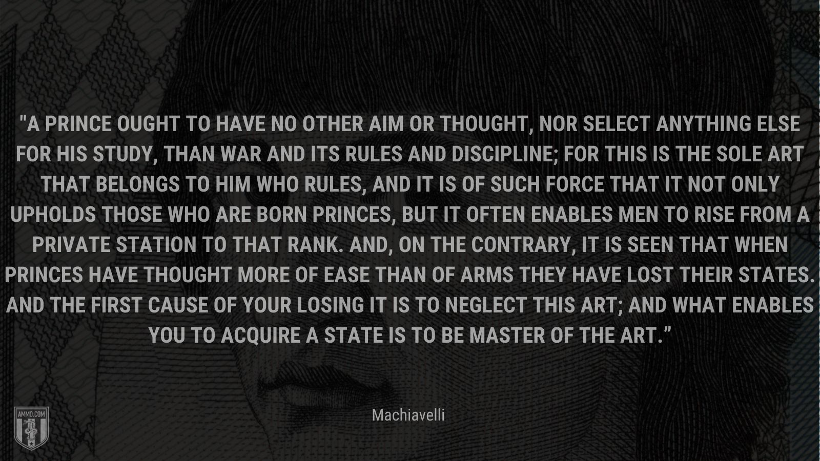 """""""A prince ought to have no other aim or thought, nor select anything else for his study, than war and its rules and discipline; for this is the sole art that belongs to him who rules, and it is of such force that it not only upholds those who are born princes, but it often enables men to rise from a private station to that rank. And, on the contrary, it is seen that when princes have thought more of ease than of arms they have lost their states. And the first cause of your losing it is to neglect this art; and what enables you to acquire a state is to be master of the art."""" - Machiavelli"""