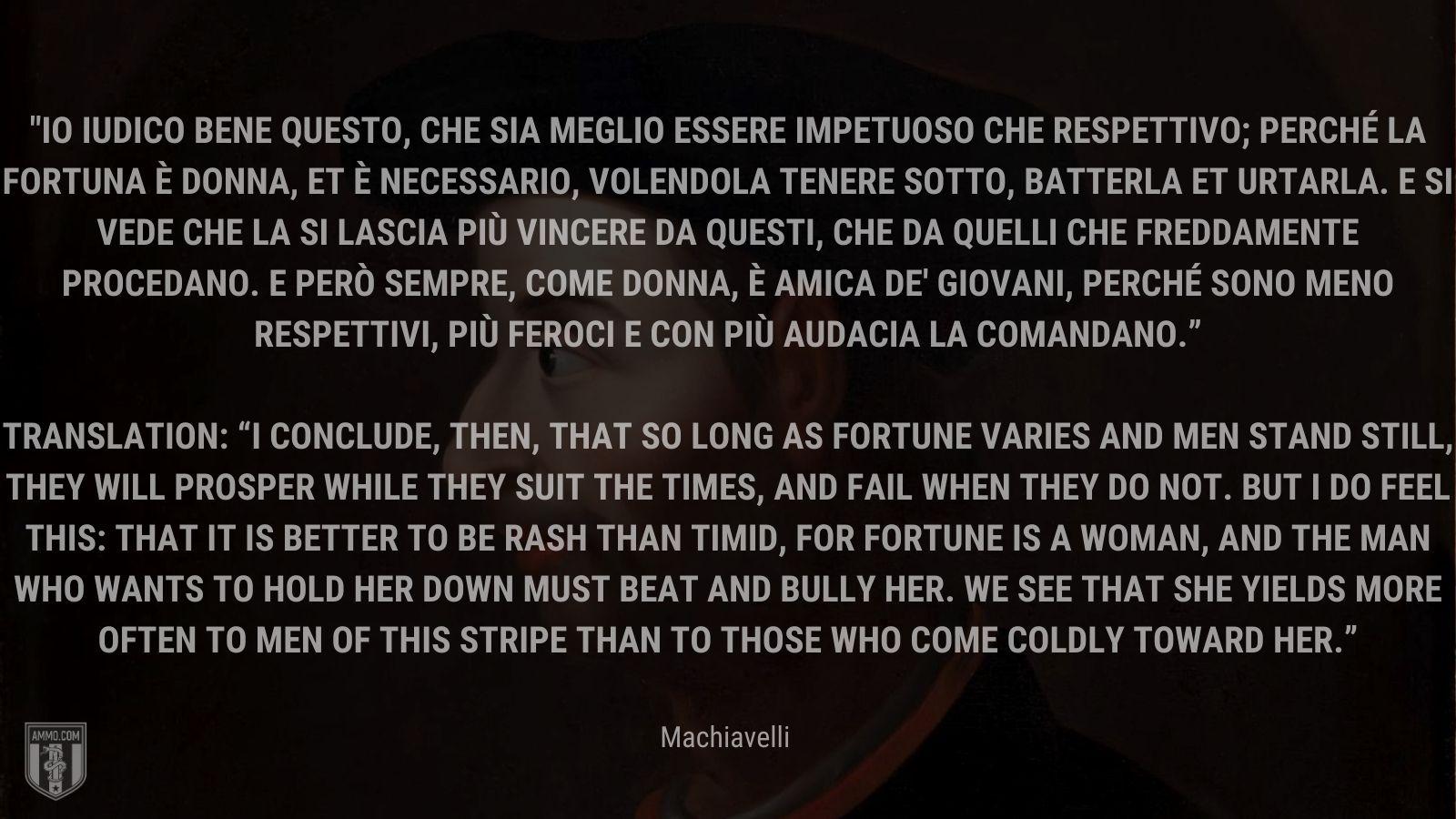 """""""Io iudico bene questo, che sia meglio essere impetuoso che respettivo; perché la fortuna è donna, et è necessario, volendola tenere sotto, batterla et urtarla. E si vede che la si lascia più vincere da questi, che da quelli che freddamente procedano. E però sempre, come donna, è amica de' giovani, perché sono meno respettivi, più feroci e con più audacia la comandano."""" -Machiavelli"""