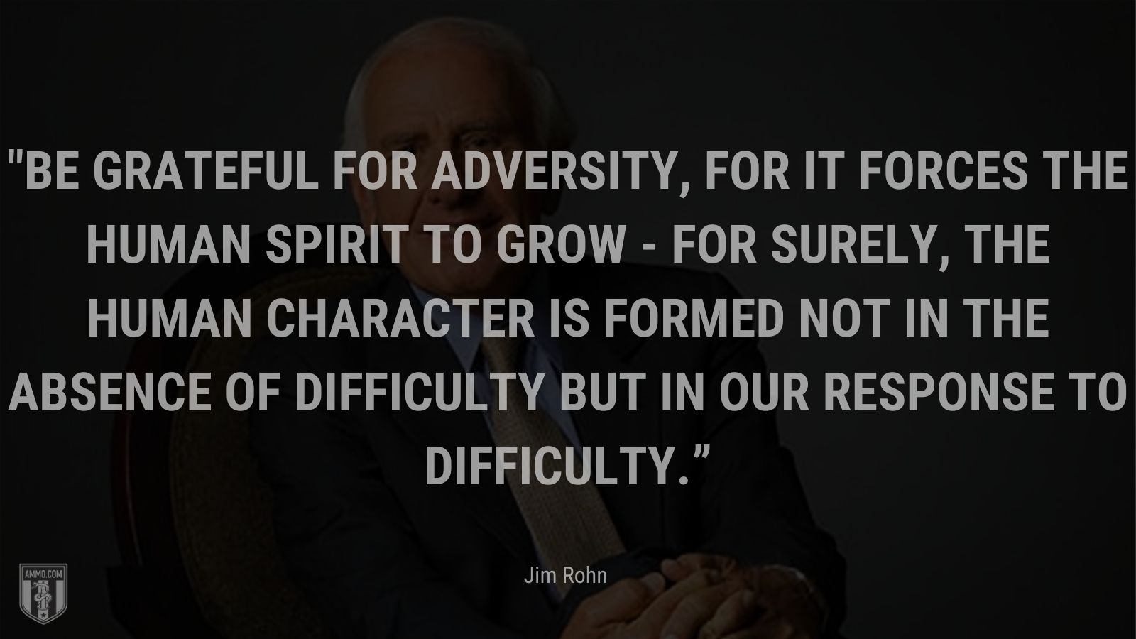 """""""Be grateful for adversity, for it forces the human spirit to grow - for surely, the human character is formed not in the absence of difficulty but in our response to difficulty."""" - Jim Rohn"""