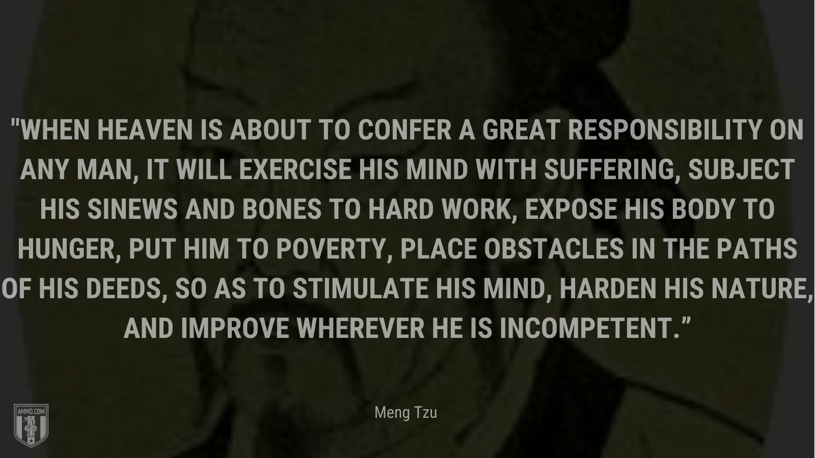 """""""When heaven is about to confer a great responsibility on any man, it will exercise his mind with suffering, subject his sinews and bones to hard work, expose his body to hunger, put him to poverty, place obstacles in the paths of his deeds, so as to stimulate his mind, harden his nature, and improve wherever he is incompetent."""" - Meng Tzu"""