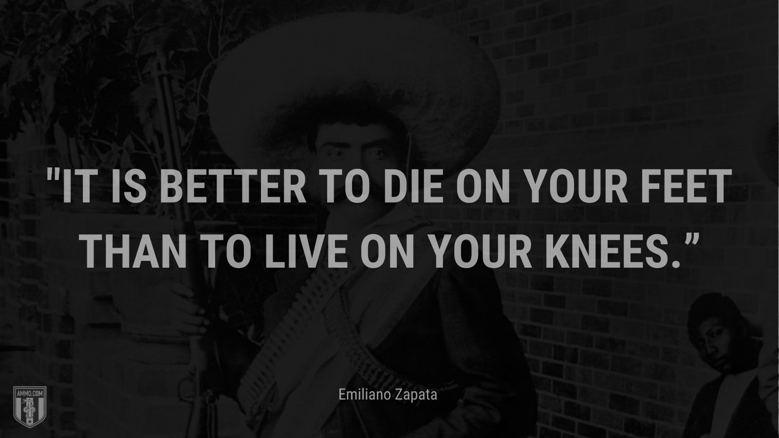 """""""It is better to die on your feet than to live on your knees."""" - Emiliano Zapata"""