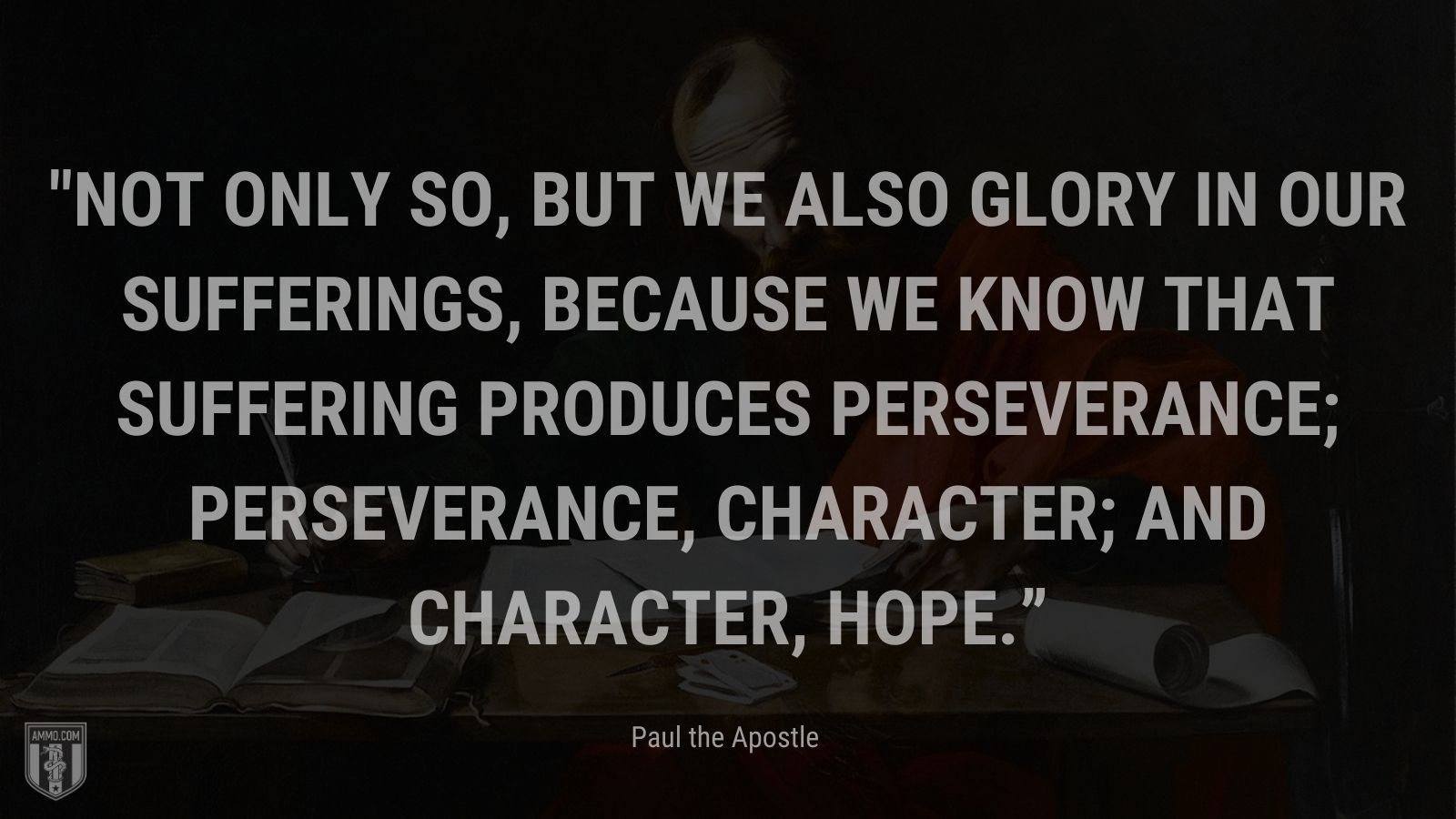 """""""Not only so, but we also glory in our sufferings, because we know that suffering produces perseverance; perseverance, character; and character, hope."""" - Paul the Apostle"""