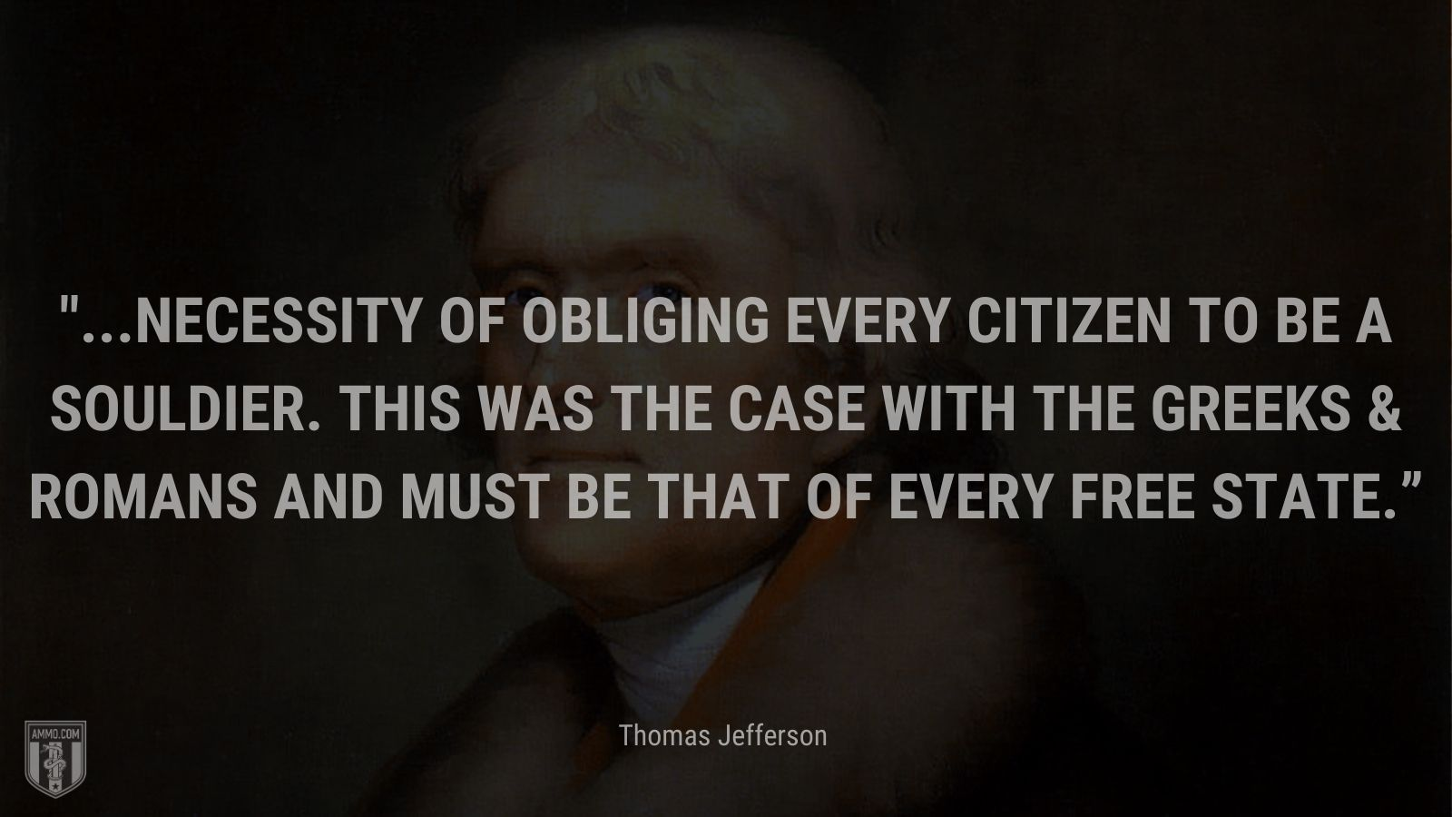 """""""...necessity of obliging every citizen to be a souldier. this was the case with the Greeks & Romans and must be that of every free state."""" - Thomas Jefferson"""