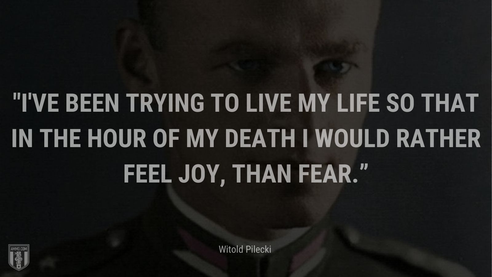 """""""I've been trying to live my life so that in the hour of my death I would rather feel joy, than fear."""" - Witold Pilecki"""