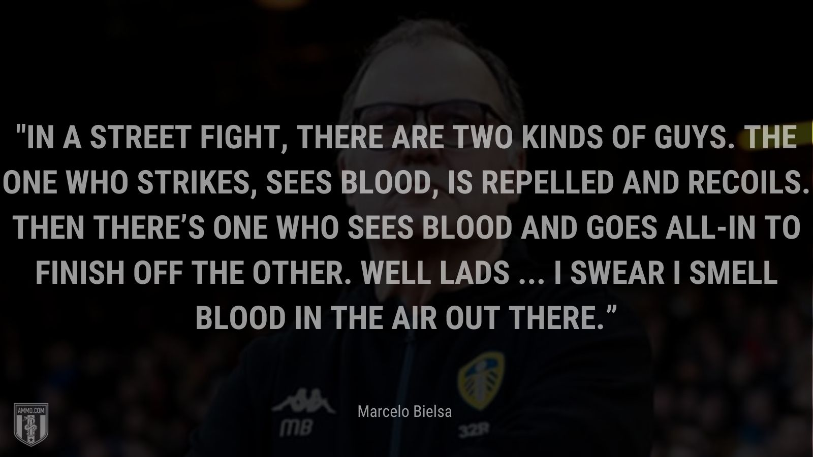 """""""In a street fight, there are two kinds of guys. The one who strikes, sees blood, is repelled and recoils. Then there's one who sees blood and goes all-in to finish off the other. Well lads ... I swear I smell blood in the air out there.v"""" - Marcelo Bielsa"""