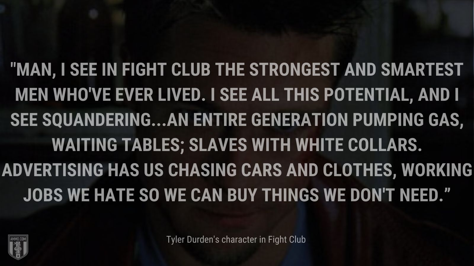 """""""Man, I see in fight club the strongest and smartest men who've ever lived. I see all this potential, and I see squandering...an entire generation pumping gas, waiting tables; slaves with white collars. Advertising has us chasing cars and clothes, working jobs we hate so we can buy things we don't need."""" - Tyler Durden's character Fight Club"""