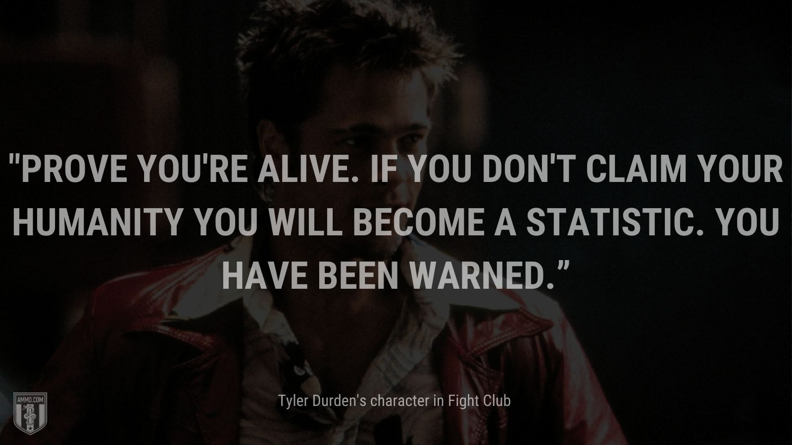 """""""Prove you're alive. If you don't claim your humanity you will become a statistic. You have been warned."""" - Tyler Durden's character Fight Club"""