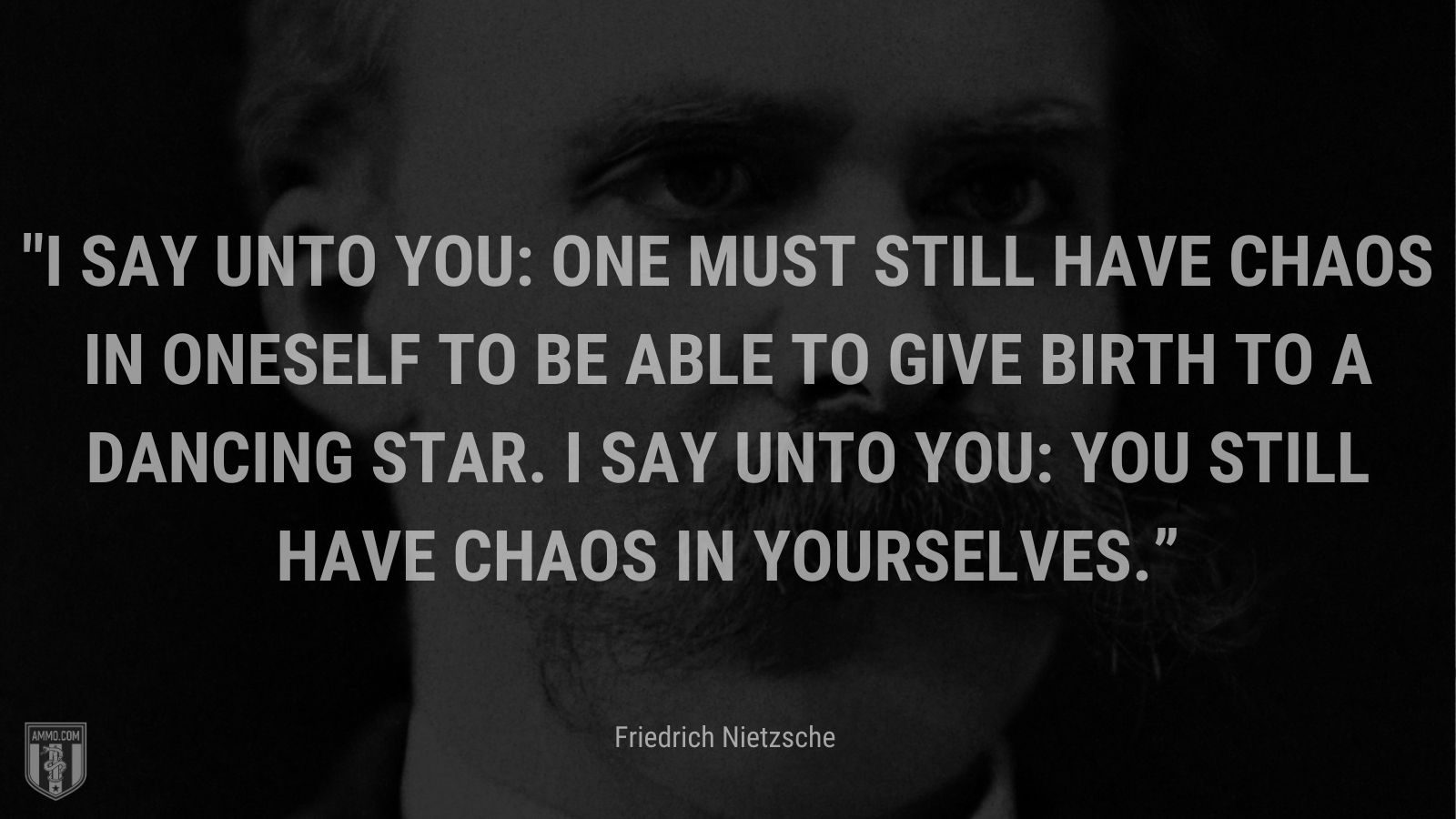 """""""I say unto you: one must still have chaos in oneself to be able to give birth to a dancing star. I say unto you: you still have chaos in yourselves."""" - Friedrich Nietzsche"""