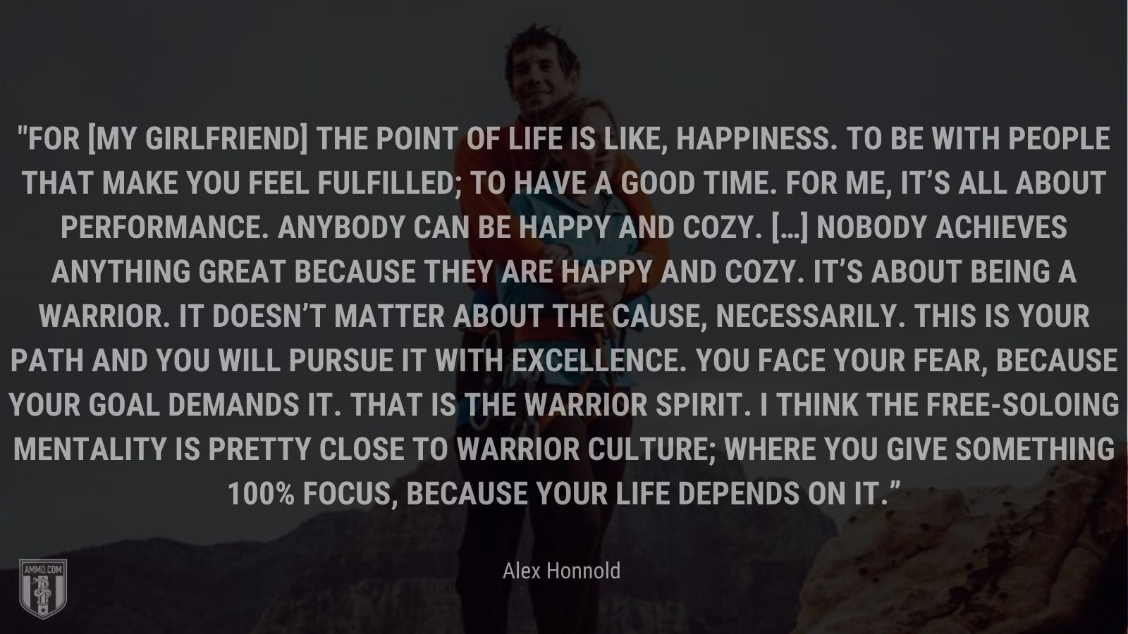 """""""For [my girlfriend] the point of life is like, happiness. To be with people that make you feel fulfilled; to have a good time. For me, it's all about performance. Anybody can be happy and cozy. […] Nobody achieves anything great because they are happy and cozy. It's about being a warrior. It doesn't matter about the cause, necessarily. This is your path and you will pursue it with excellence. You face your fear, because your goal demands it. That is the warrior spirit. I think the free-soloing mentality is pretty close to warrior culture; where you give something 100% focus, because your life depends on it."""" - Alex Honnold"""