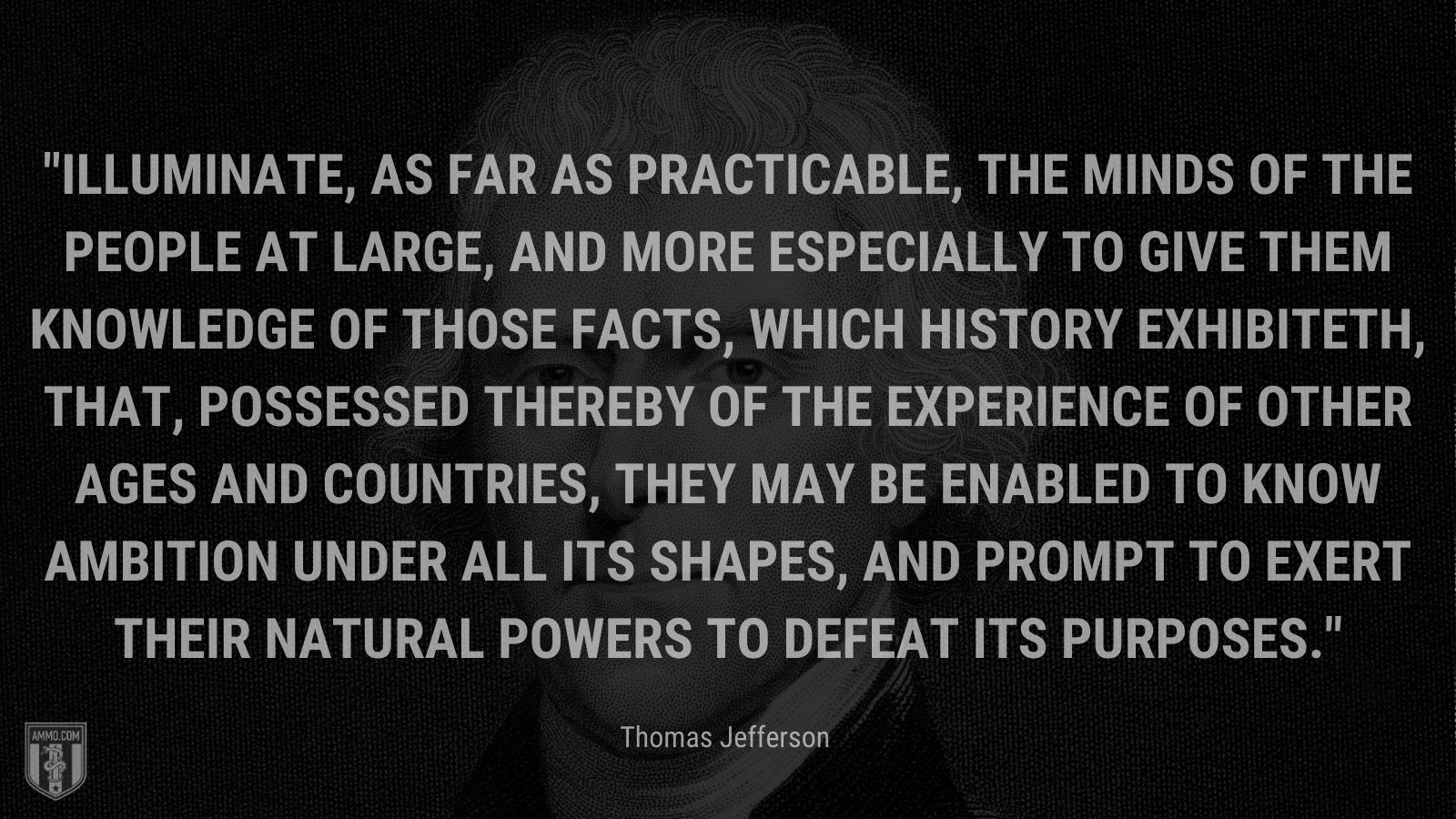"""""""Illuminate, as far as practicable, the minds of the people at large, and more especially to give them knowledge of those facts, which history exhibiteth, that, possessed thereby of the experience of other ages and countries, they may be enabled to know ambition under all its shapes, and prompt to exert their natural powers to defeat its purposes."""" - Thomas Jefferson"""