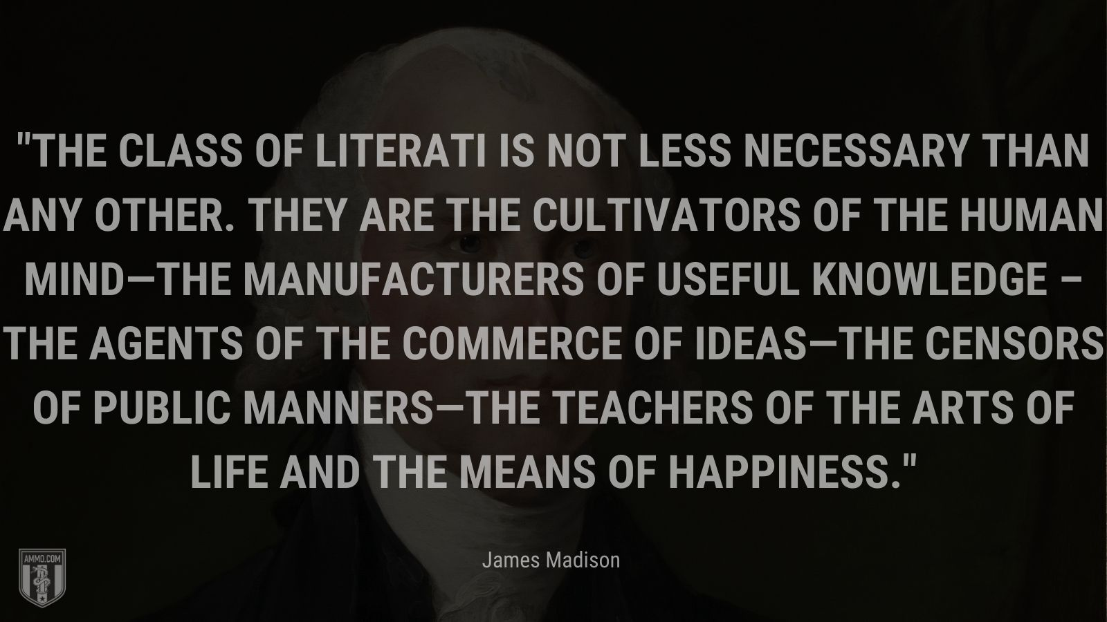 """""""The class of literati is not less necessary than any other. They are the cultivators of the human mind—the manufacturers of useful knowledge – the agents of the commerce of ideas—the censors of public manners—the teachers of the arts of life and the means of happiness."""" - James Madison"""