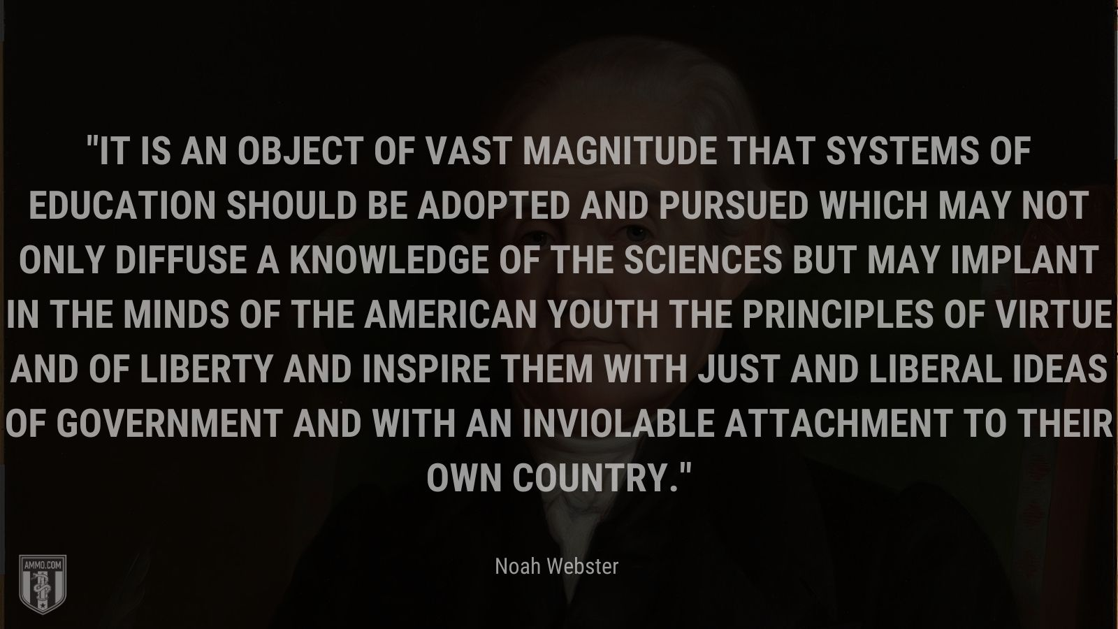 """""""It is an object of vast magnitude that systems of education should be adopted and pursued which may not only diffuse a knowledge of the sciences but may implant in the minds of the American youth the principles of virtue and of liberty and inspire them with just and liberal ideas of government and with an inviolable attachment to their own country."""" - Noah Webster"""