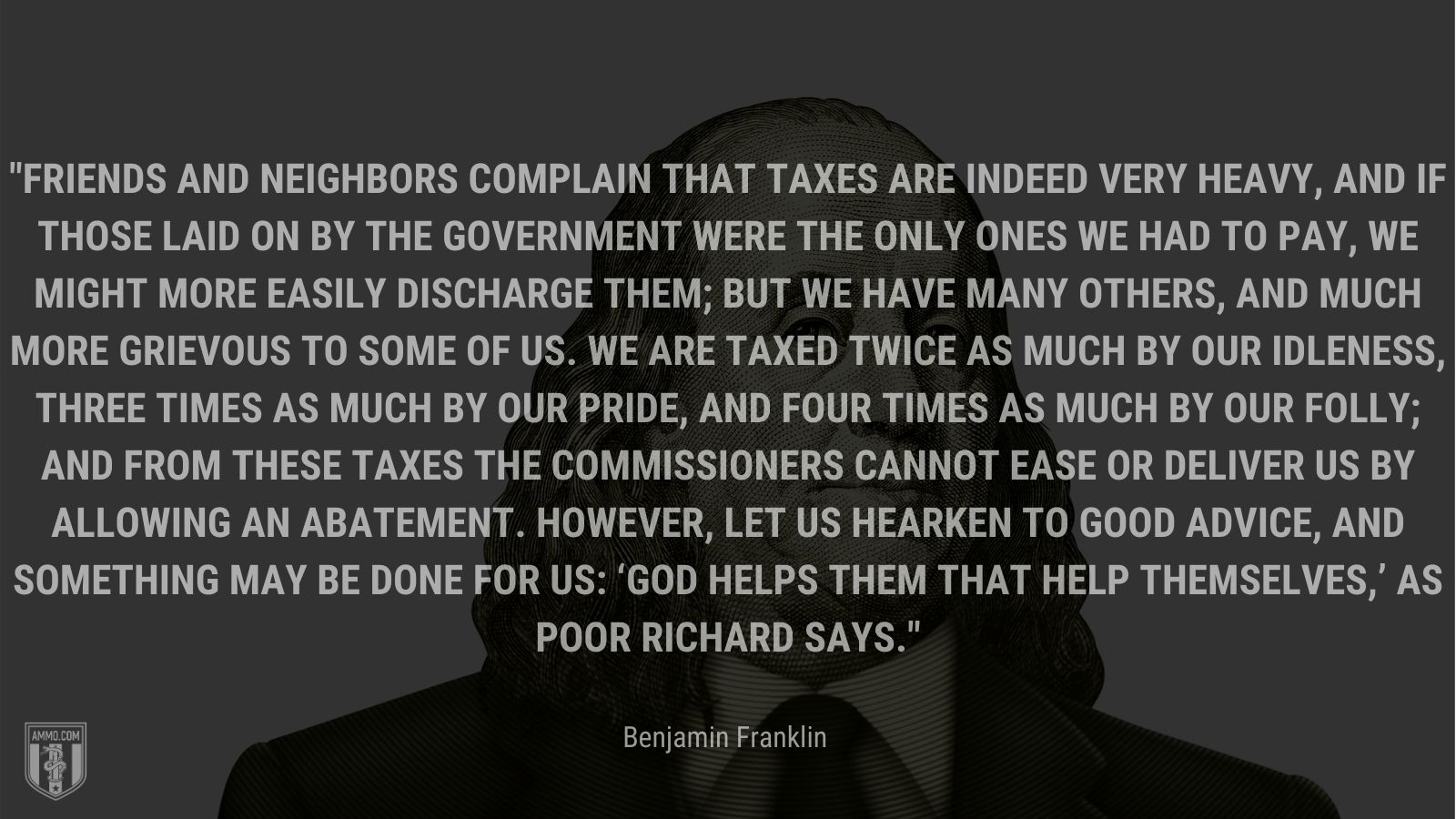 """""""Friends and neighbors complain that taxes are indeed very heavy, and if those laid on by the government were the only ones we had to pay, we might more easily discharge them; but we have many others, and much more grievous to some of us. We are taxed twice as much by our idleness, three times as much by our pride, and four times as much by our folly; and from these taxes the commissioners cannot ease or deliver us by allowing an abatement. However, let us hearken to good advice, and something may be done for us: 'God helps them that help themselves,' as Poor Richard says."""" - Benjamin Franklin"""