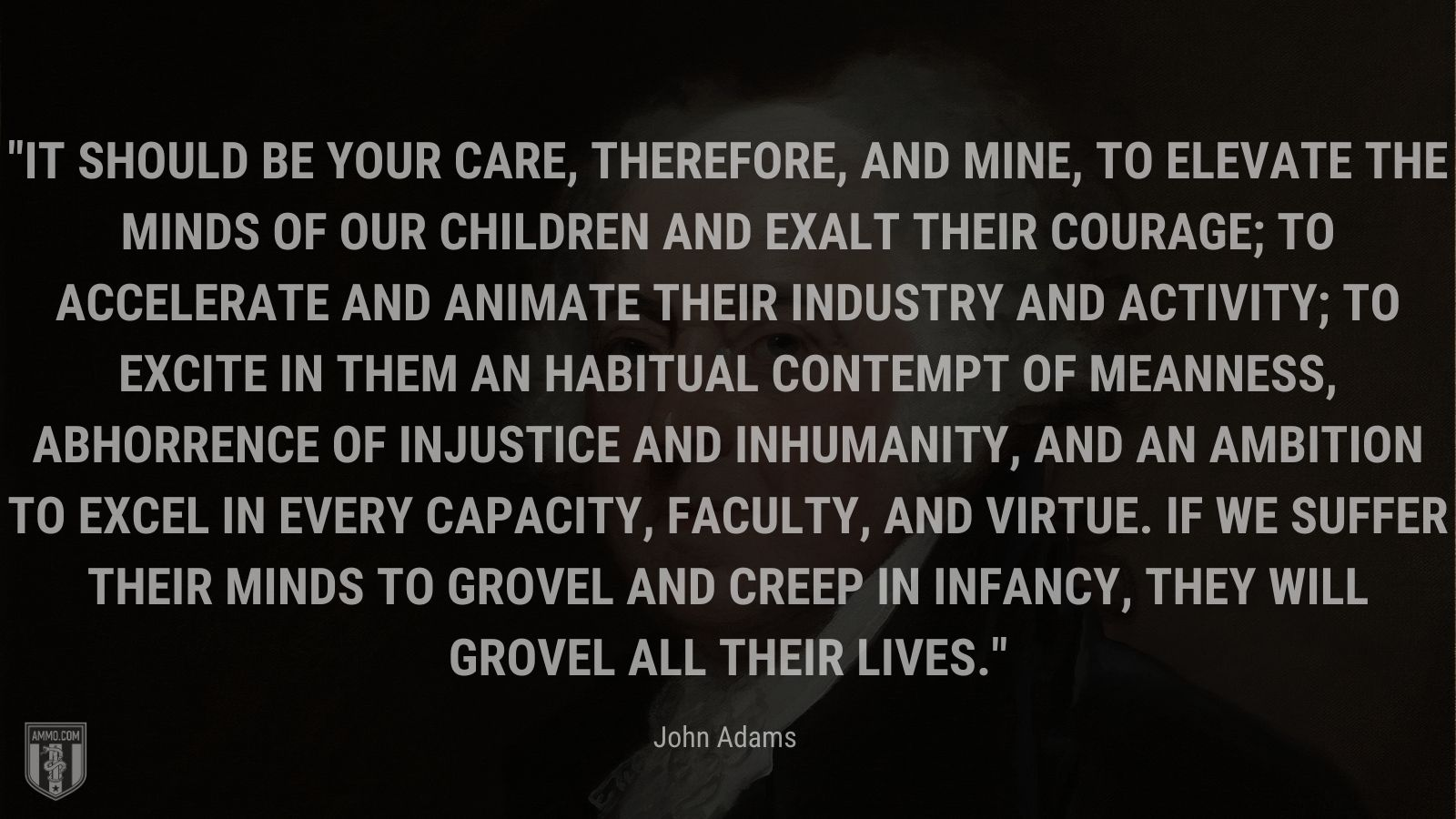 """""""It should be your care, therefore, and mine, to elevate the minds of our children and exalt their courage; to accelerate and animate their industry and activity; to excite in them an habitual contempt of meanness, abhorrence of injustice and inhumanity, and an ambition to excel in every capacity, faculty, and virtue. If we suffer their minds to grovel and creep in infancy, they will grovel all their lives."""" - John Adams"""