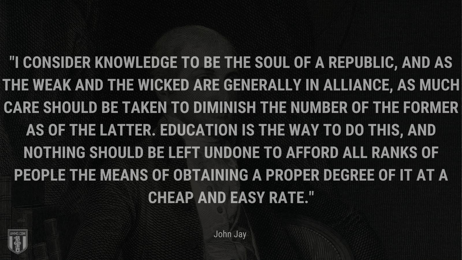 """""""I consider knowledge to be the soul of a republic, and as the weak and the wicked are generally in alliance, as much care should be taken to diminish the number of the former as of the latter. Education is the way to do this, and nothing should be left undone to afford all ranks of people the means of obtaining a proper degree of it at a cheap and easy rate."""" - John Jay"""
