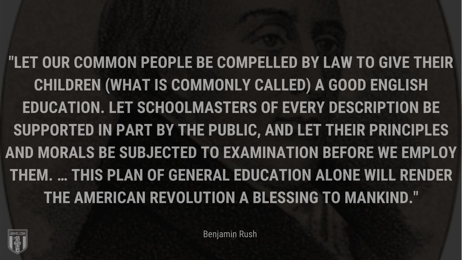 """""""Let our common people be compelled by law to give their children (what is commonly called) a good English education. Let schoolmasters of every description be supported in part by the public, and let their principles and morals be subjected to examination before we employ them. … This plan of general education alone will render the American Revolution a blessing to mankind."""" - Benjamin Rush"""