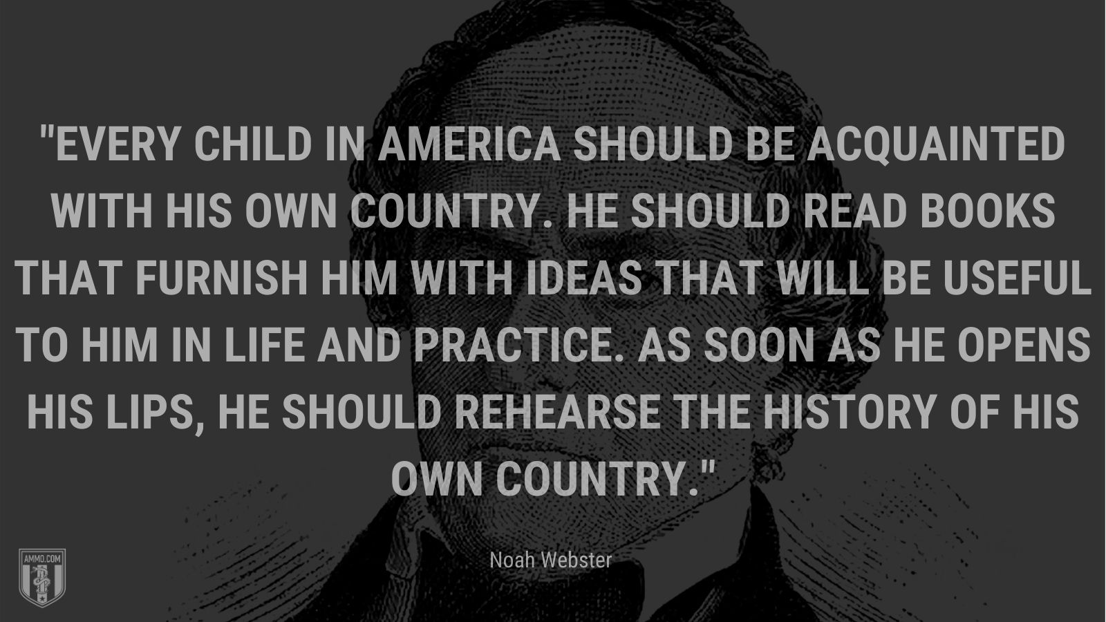 """""""Every child in America should be acquainted with his own country. He should read books that furnish him with ideas that will be useful to him in life and practice. As soon as he opens his lips, he should rehearse the history of his own country."""" - Noah Webster"""