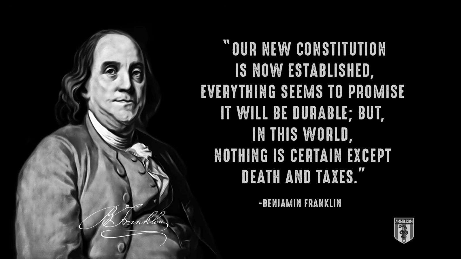 """Our new Constitution is now established, everything seems to promise it will be durable; but, in this world, nothing is certain except death and taxes."" - Benjamin Franklin"