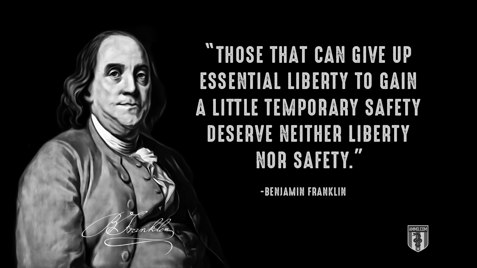 """Those that can give up essential liberty to gain a little temporary safety deserve neither liberty nor safety."" - Benjamin Franklin"