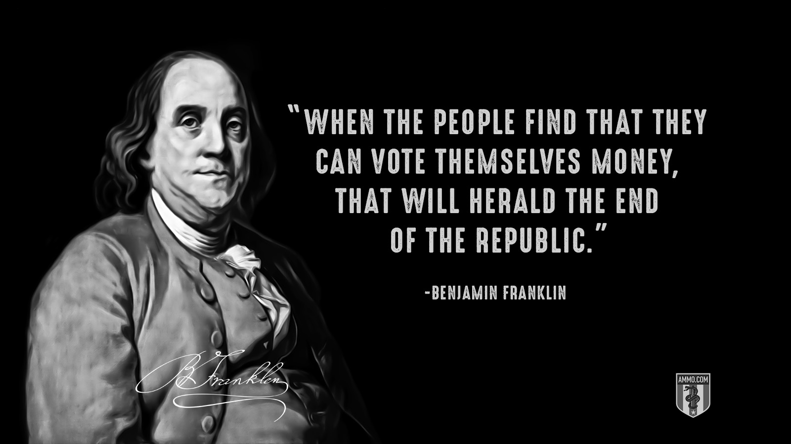 """When the people find that they can vote themselves money, that will herald the end of the republic."" - Benjamin Franklin"