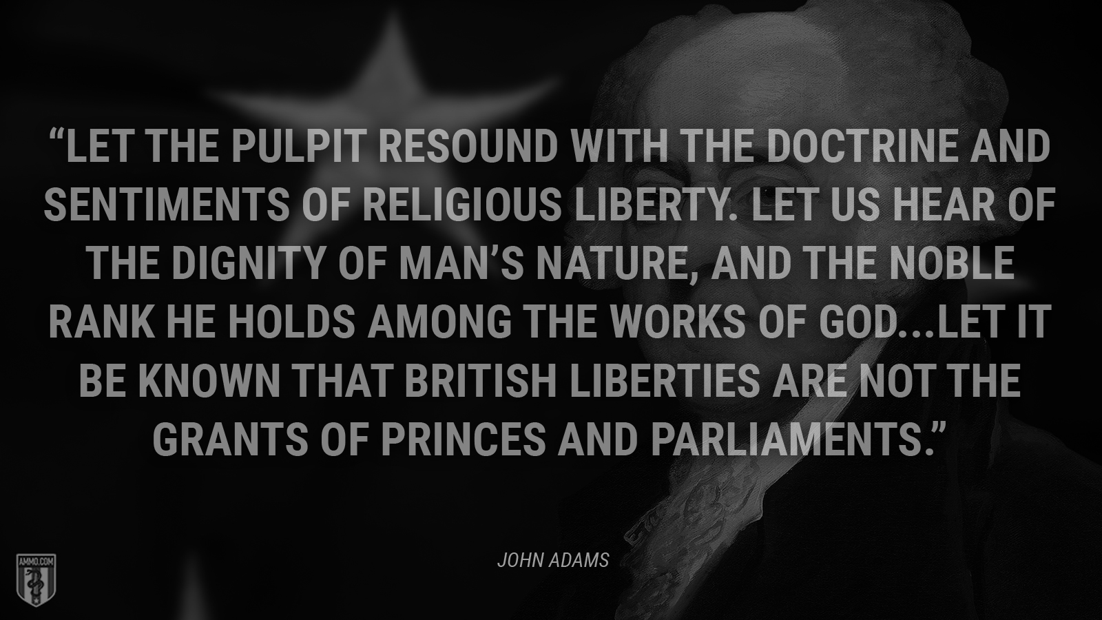 """Let the pulpit resound with the doctrine and sentiments of religious liberty. Let us hear of the dignity of man's nature, and the noble rank he holds among the works of God. … Let it be known that British liberties are not the grants of princes and parliaments."" - John Adams"