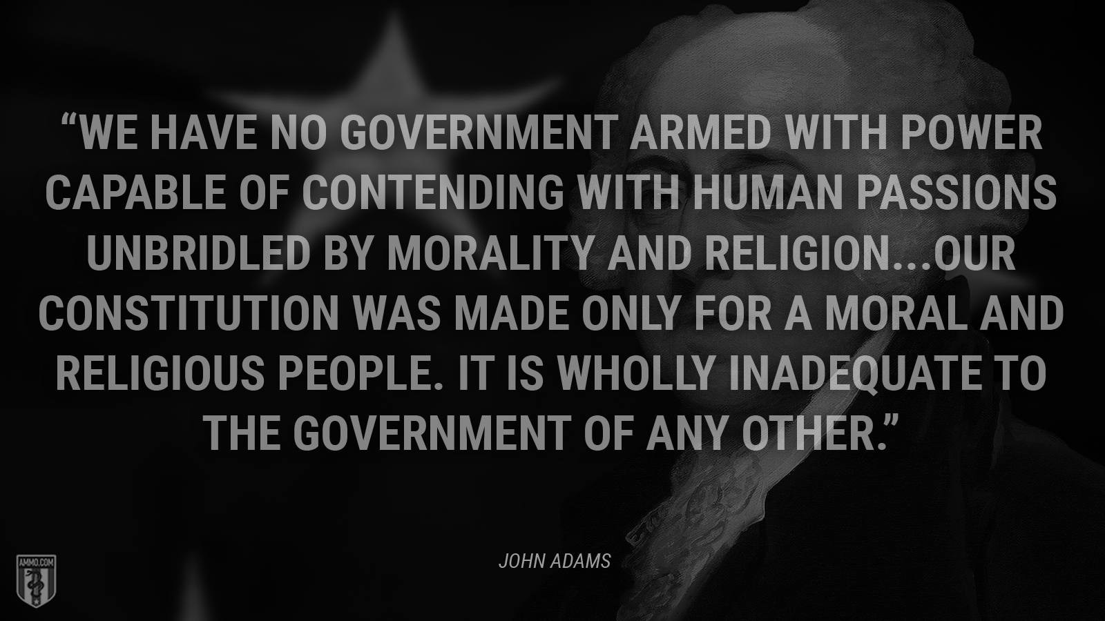 """We have no government armed with power capable of contending with human passions unbridled by morality and religion...Our Constitution was made only for a moral and religious people. It is wholly inadequate to the government of any other."" - John Adams"