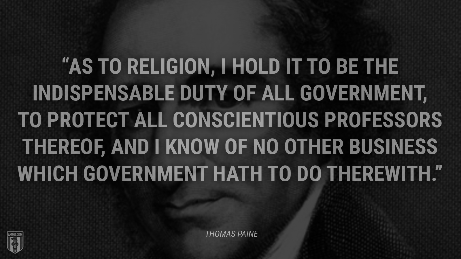 """As to religion, I hold it to be the indispensable duty of all government, to protect all conscientious professors thereof, and I know of no other business which government hath to do therewith."" - Thomas Paine"