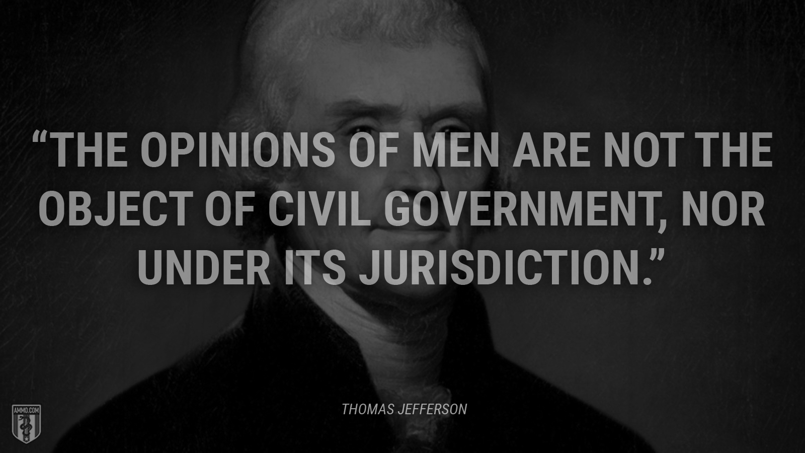 """The opinions of men are not the object of civil government, nor under its jurisdiction."" - Thomas Jefferson"