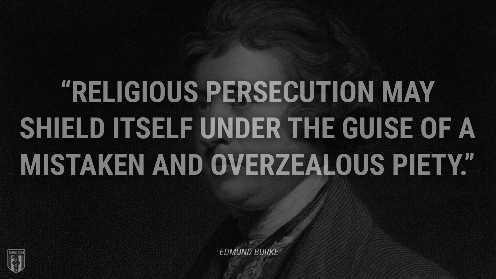 """Religious persecution may shield itself under the guise of a mistaken and overzealous piety."" - Edmund Burke"