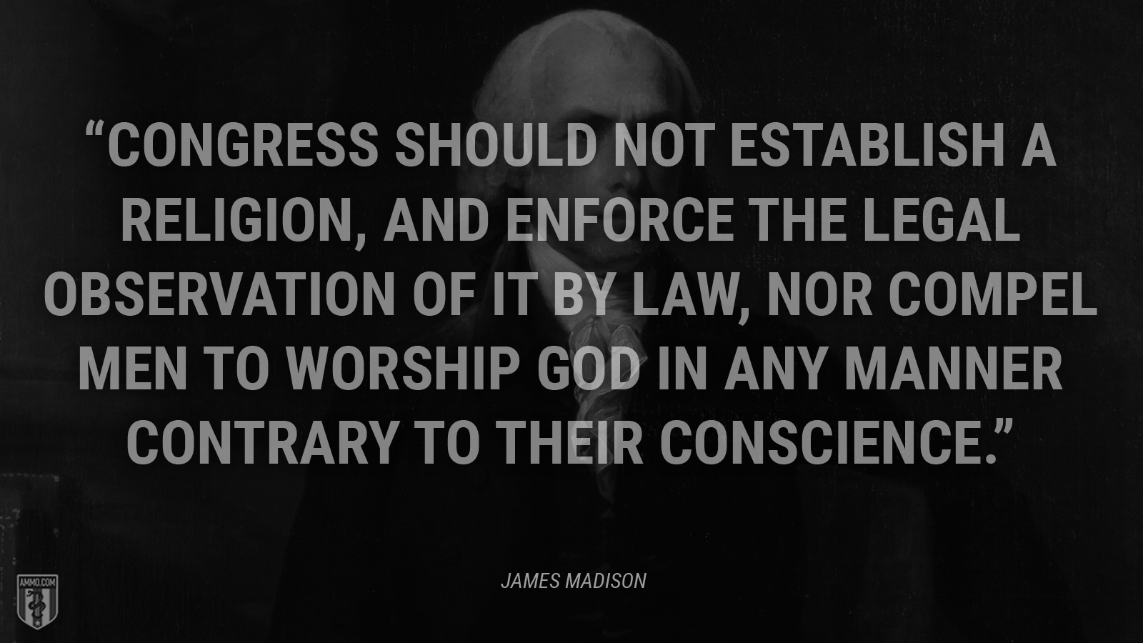 """Congress should not establish a religion, and enforce the legal observation of it by law, nor compel men to worship God in any Manner contrary to their conscience."" - James Madison"