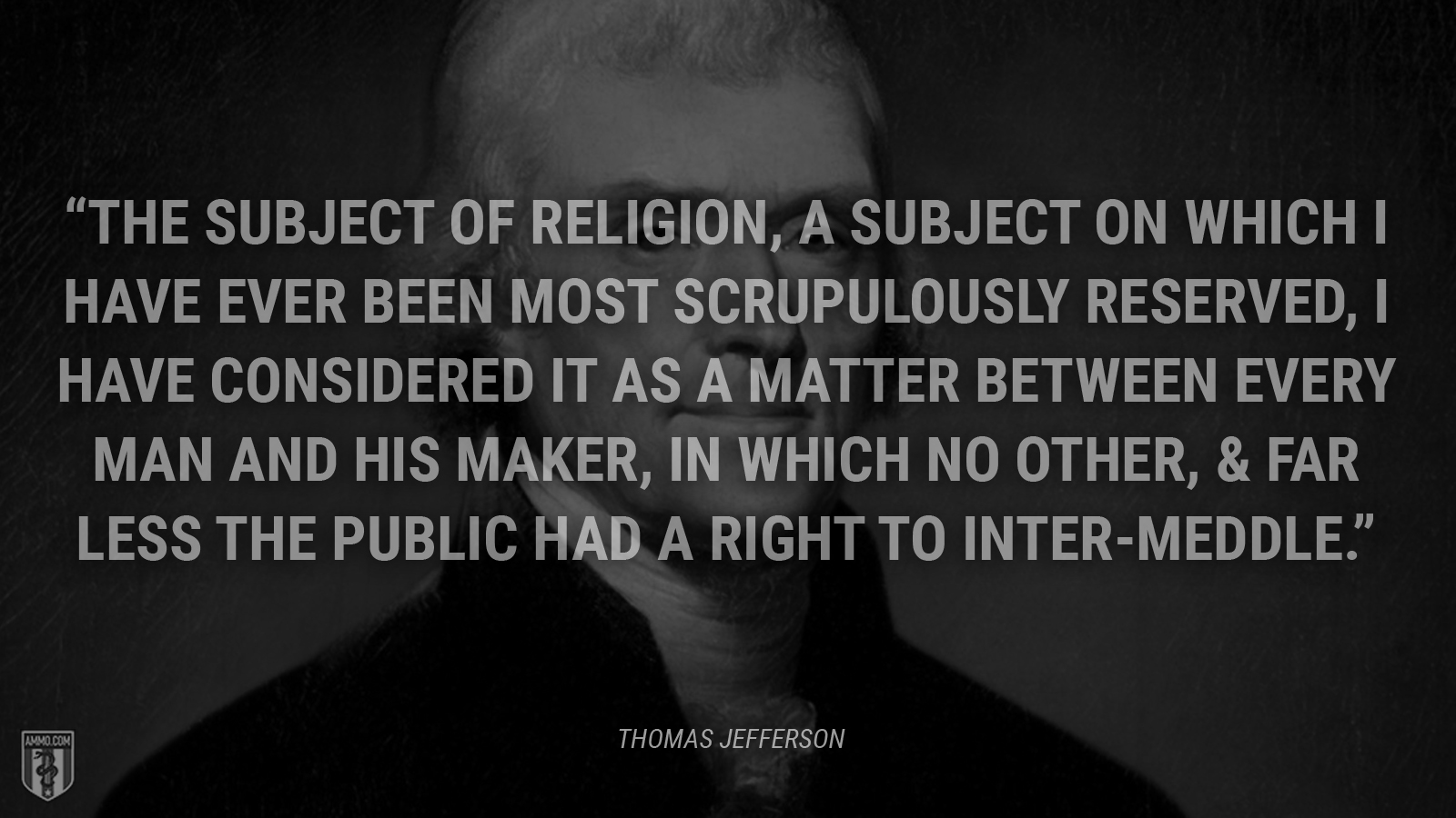 """The subject of religion, a subject on which I have ever been most scrupulously reserved, I have considered it as a matter between every man and his maker, in which no other, & far less the public had a right to inter-meddle."" - Thomas Jefferson"