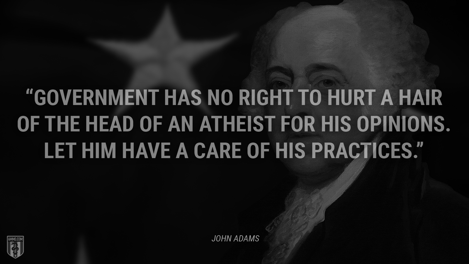 """Government has no Right to hurt a hair of the head of an Atheist for his Opinions. Let him have a care of his Practices."" - John Adams"
