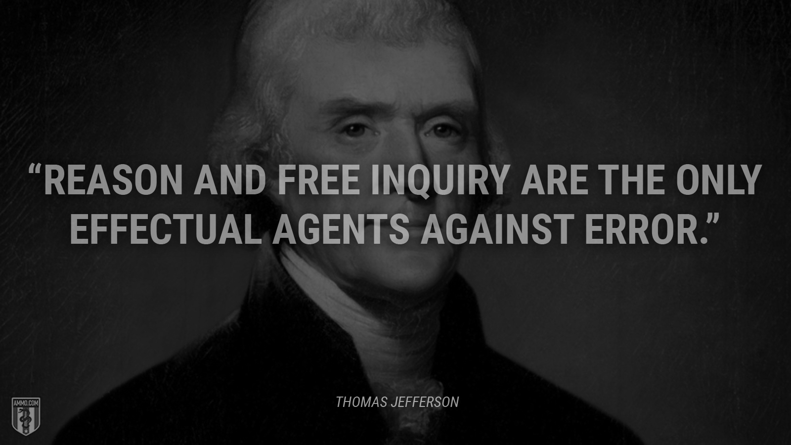 """Reason and free inquiry are the only effectual agents against error."" - Thomas Jefferson"